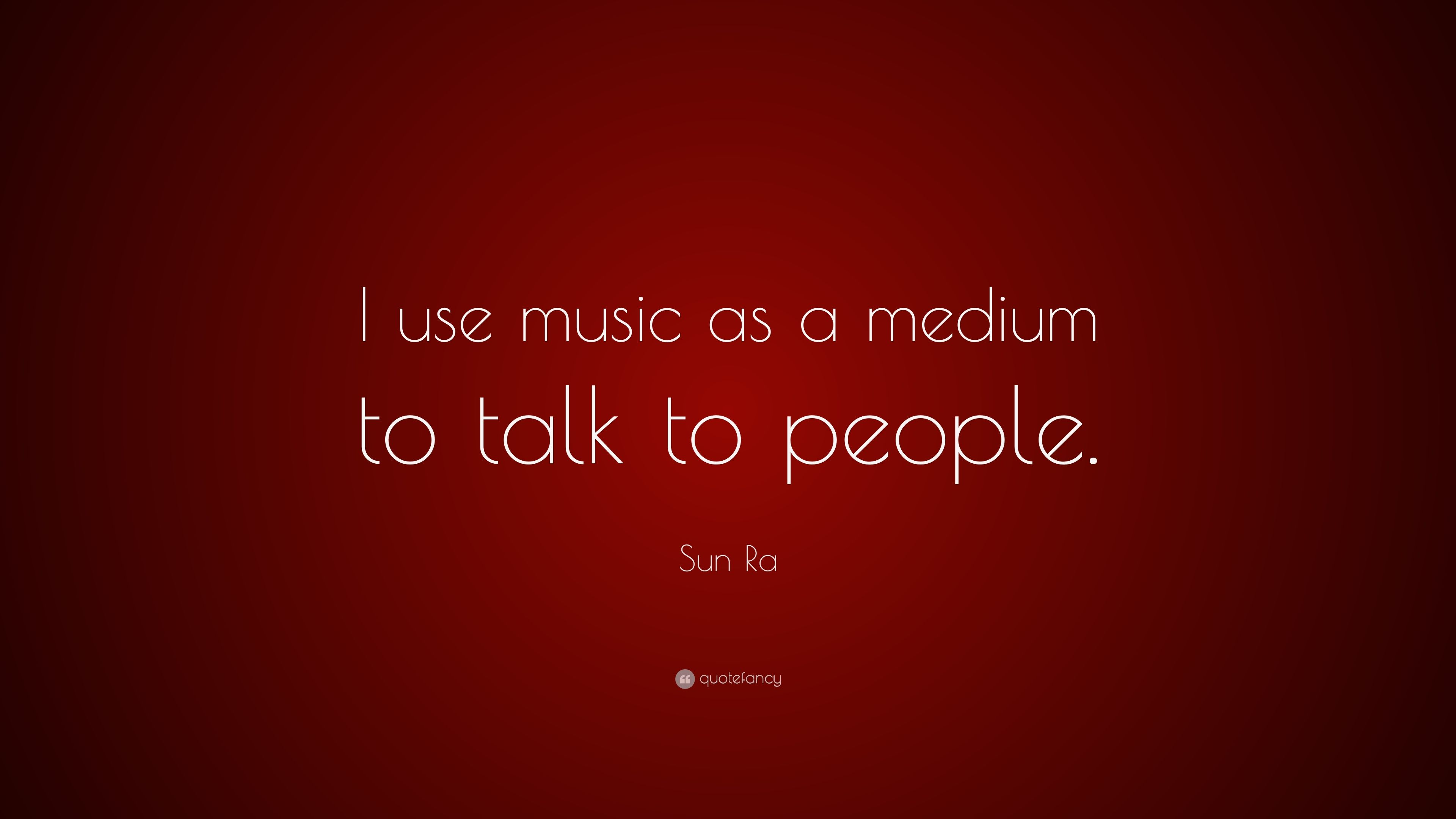 """sun ra quote """"i use music as a medium to talk to people """""""