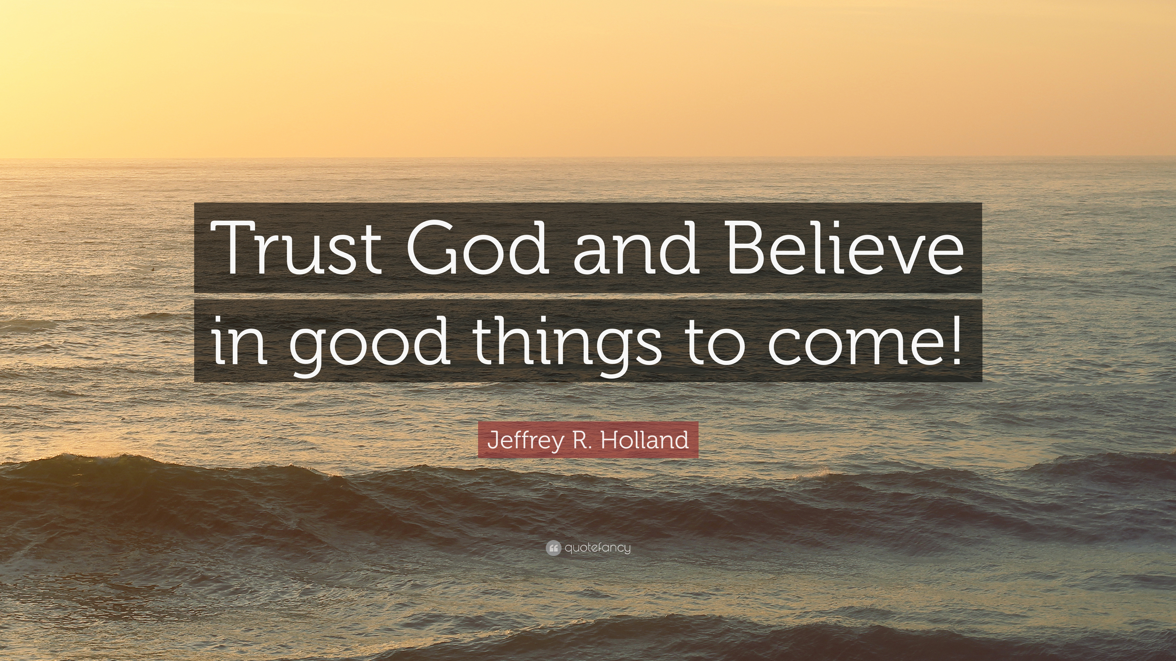 "Trust God Quotes Jeffrey R. Holland Quote: ""Trust God and Believe in good things to  Trust God Quotes"