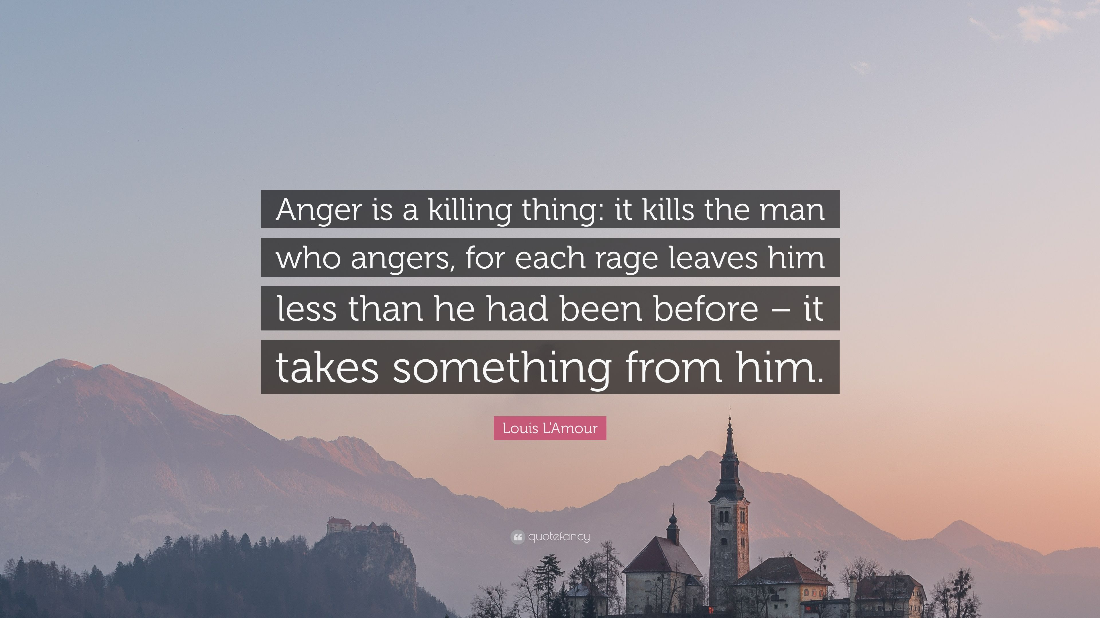 "Quotes About Anger And Rage: Louis L'Amour Quote: ""Anger Is A Killing Thing: It Kills"