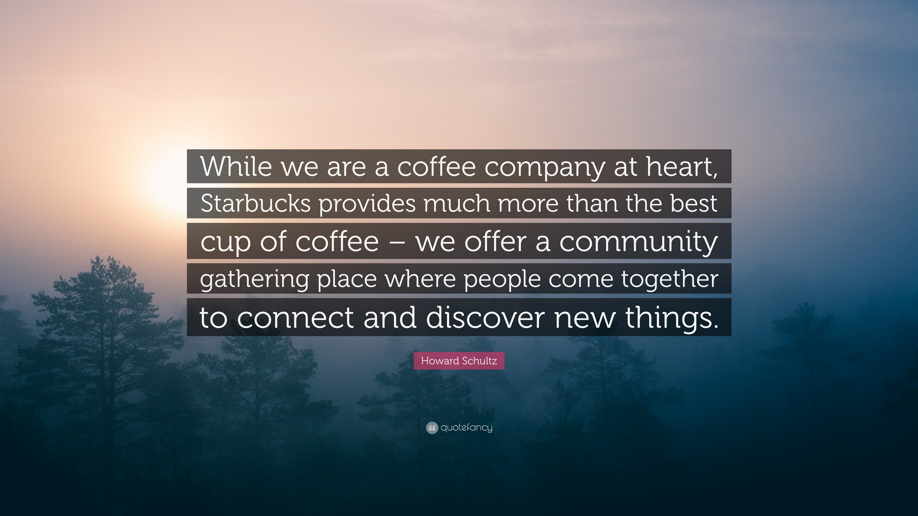 Howard Schultz Quote While We Are A Coffee Company At Heart Starbucks Provides Much More Than The Best Cup Of Coffee We Offer A Community 7 Wallpapers Quotefancy