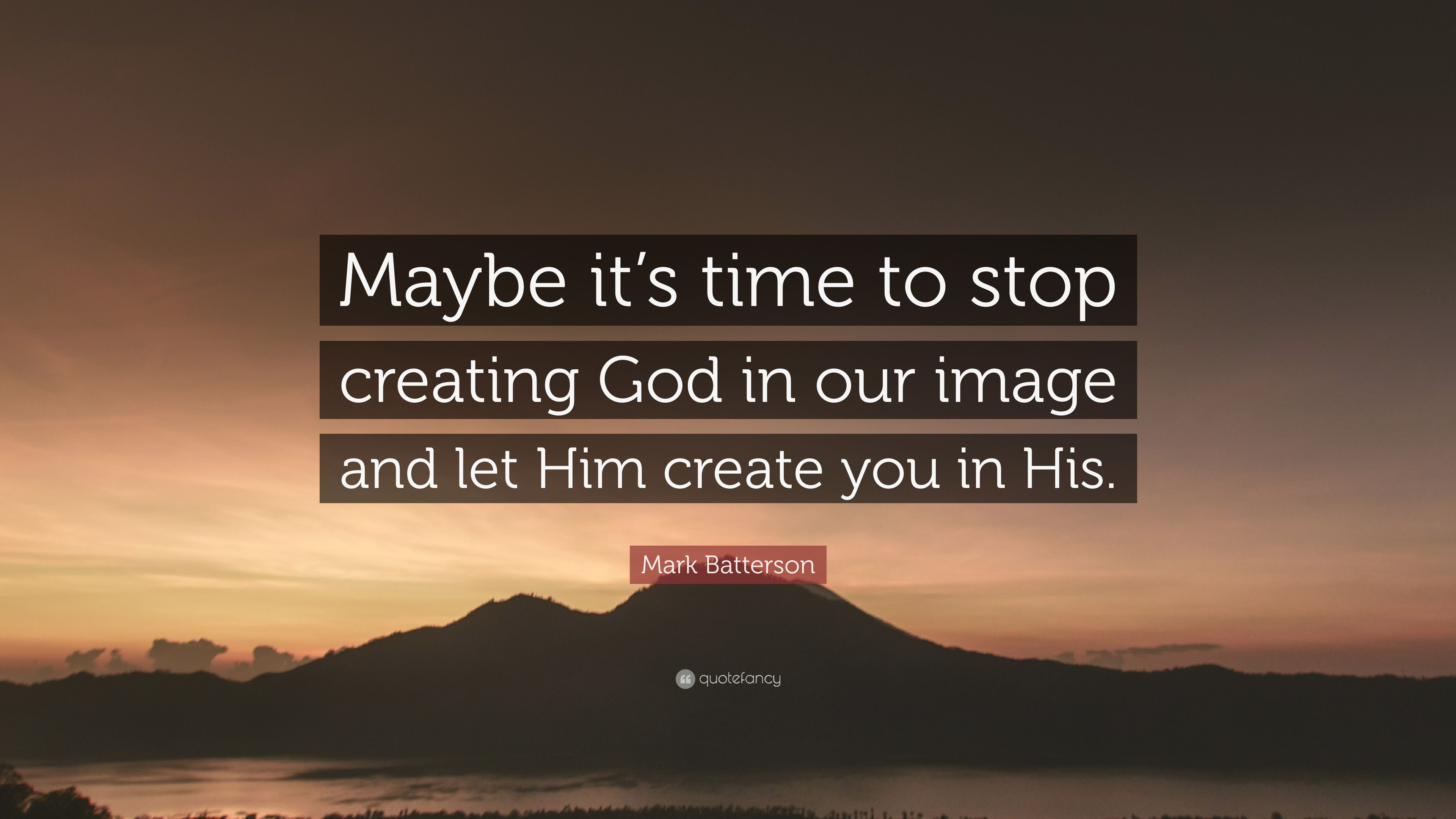 Mark Batterson Quote Maybe Its Time To Stop Creating God In Our