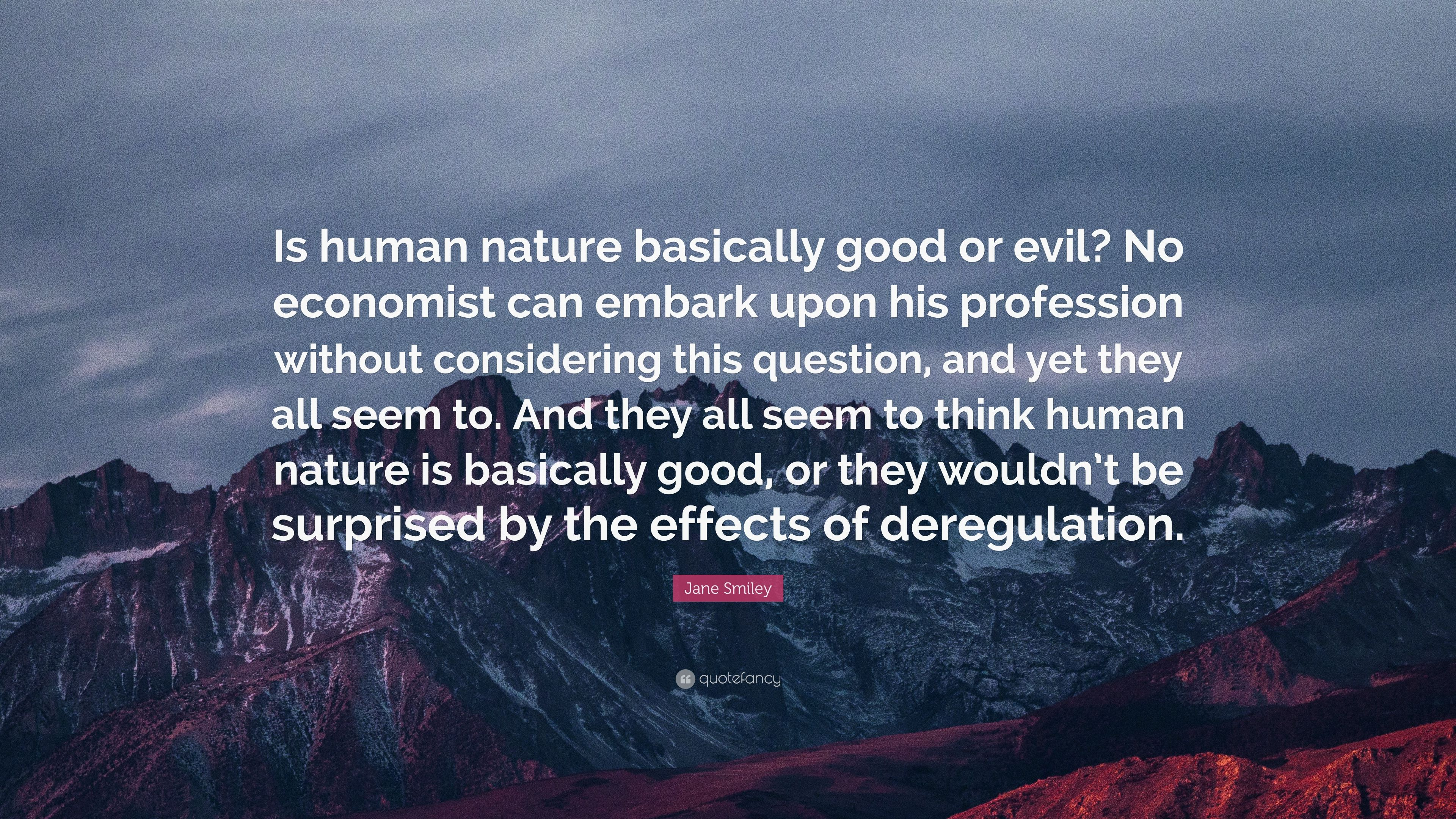 """jane smiley quote """"is human nature basically good or evil no"""