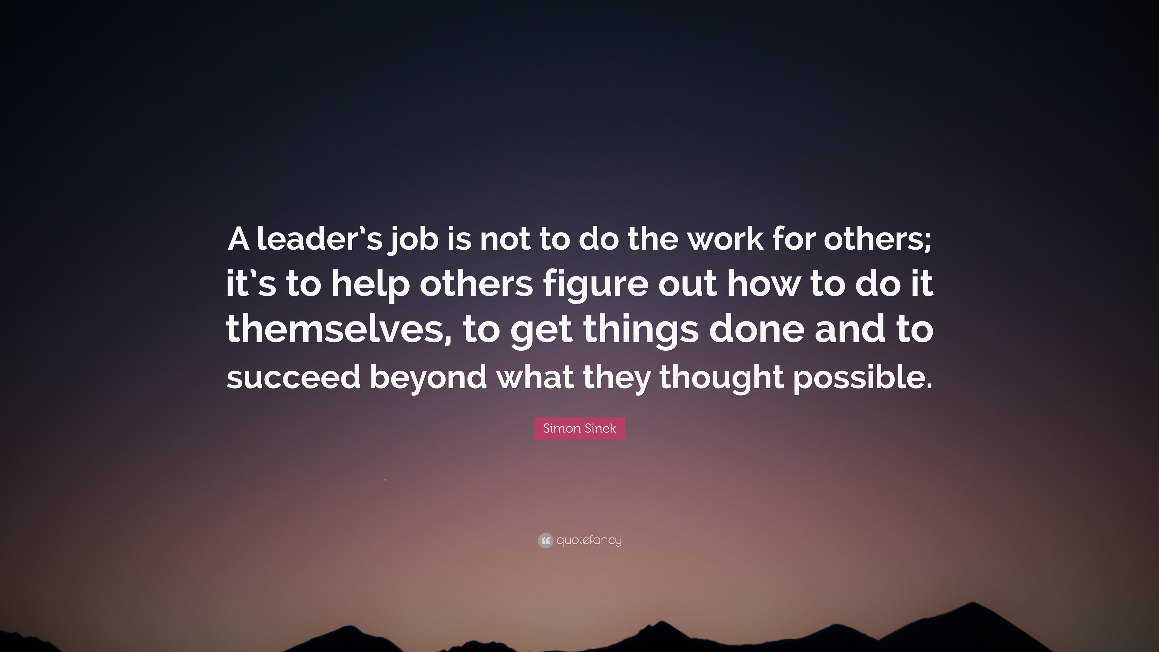 Simon Sinek Quote A Leaders Job Is Not To Do The Work For Others