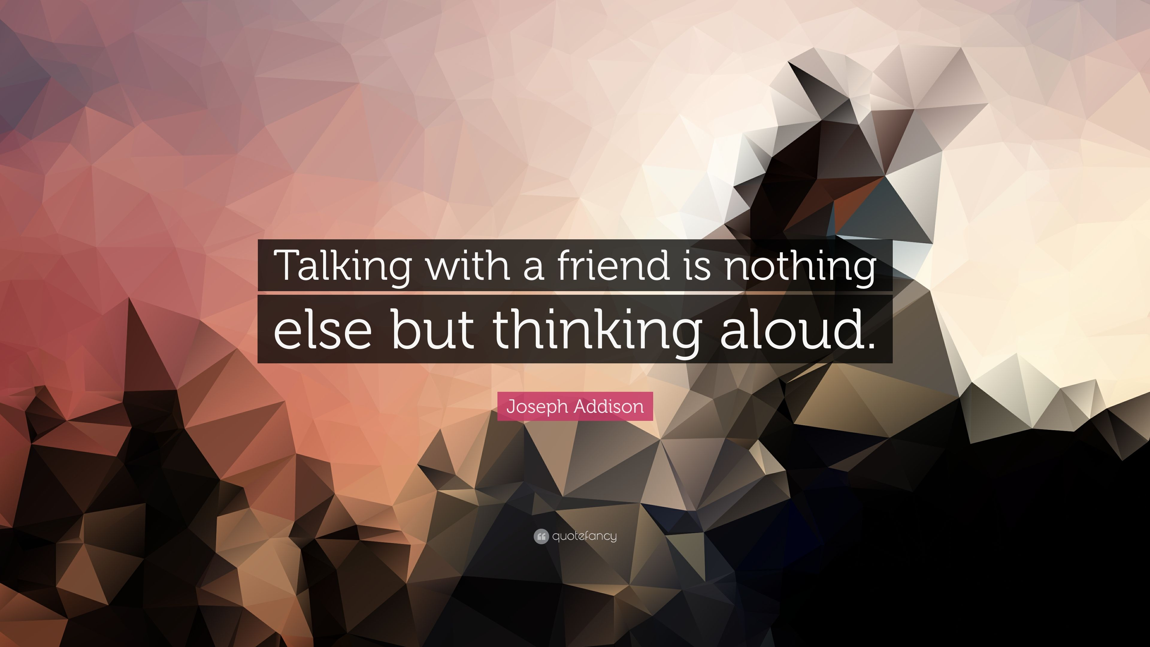 Joseph Addison Quote Talking With A Friend Is Nothing Else But Thinking Aloud