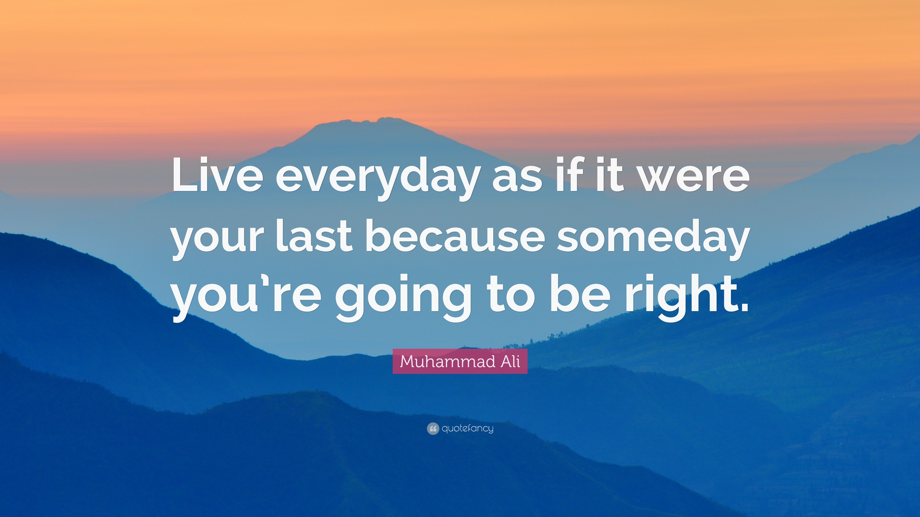 Muhammad Ali Quote Live Everyday As If It Were Your Last Because