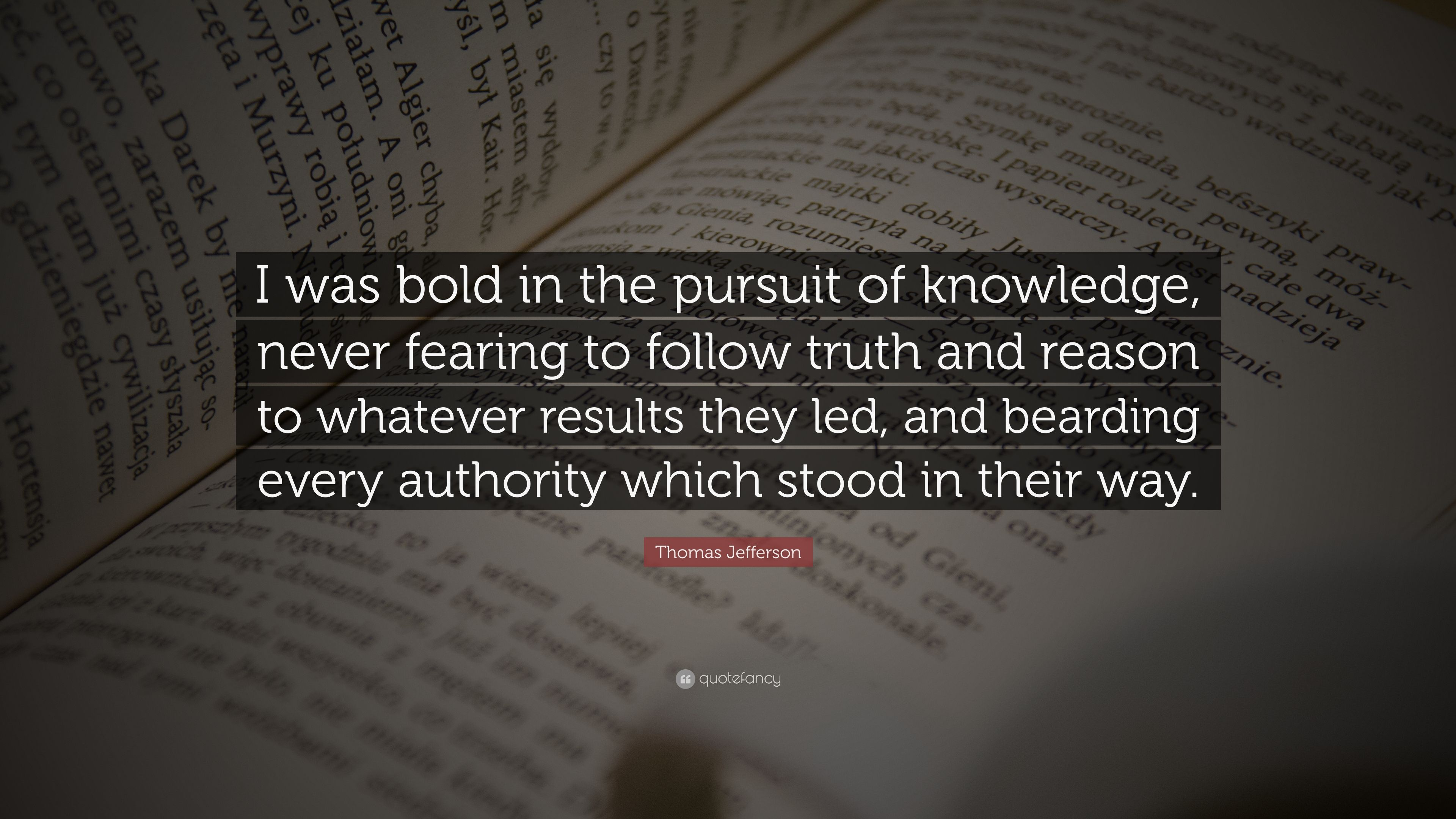 Thomas Jefferson Quote I Was Bold In The Pursuit Of Knowledge