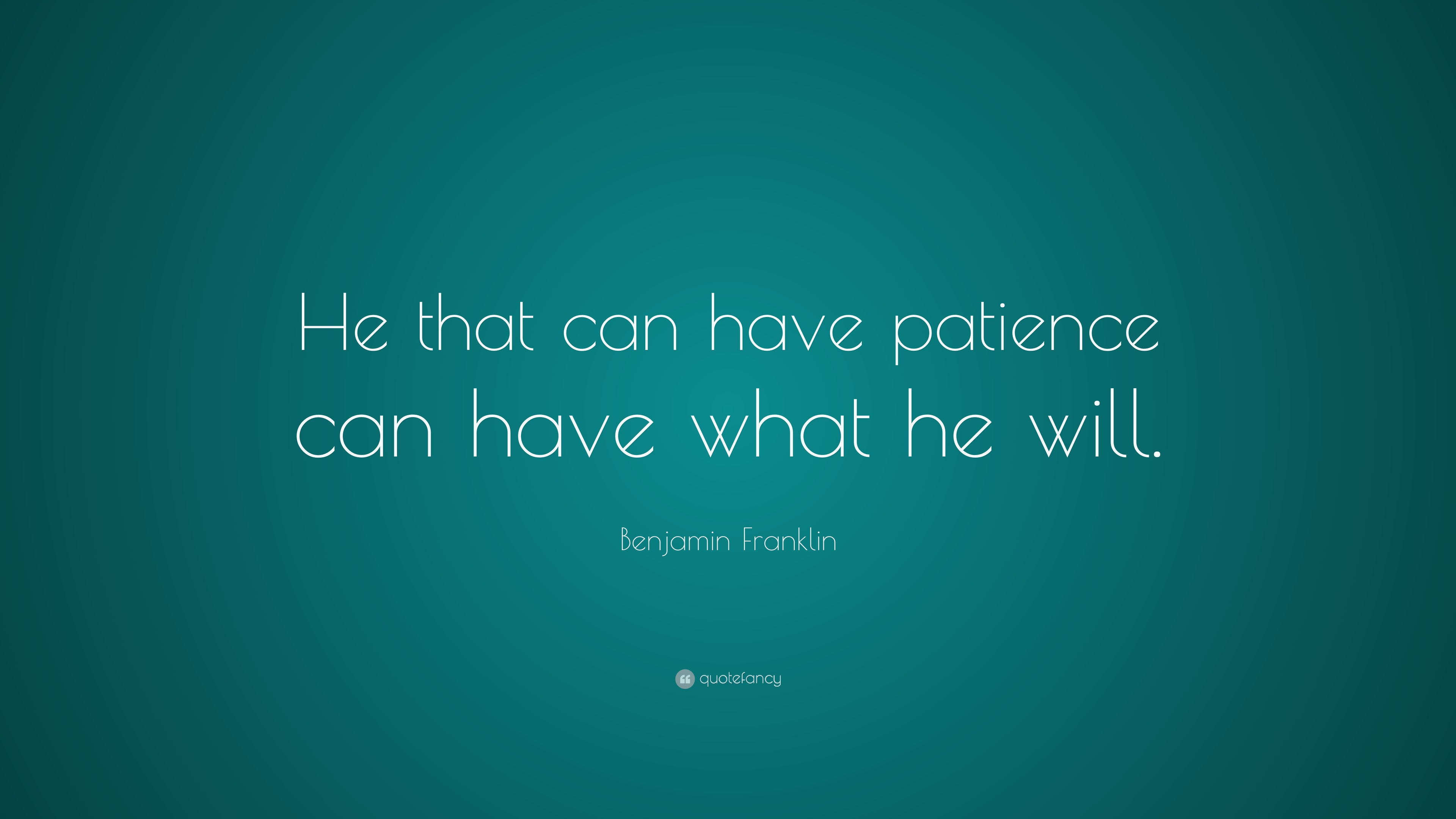 Benjamin Franklin Quote: U201cHe That Can Have Patience Can Have What He Will.