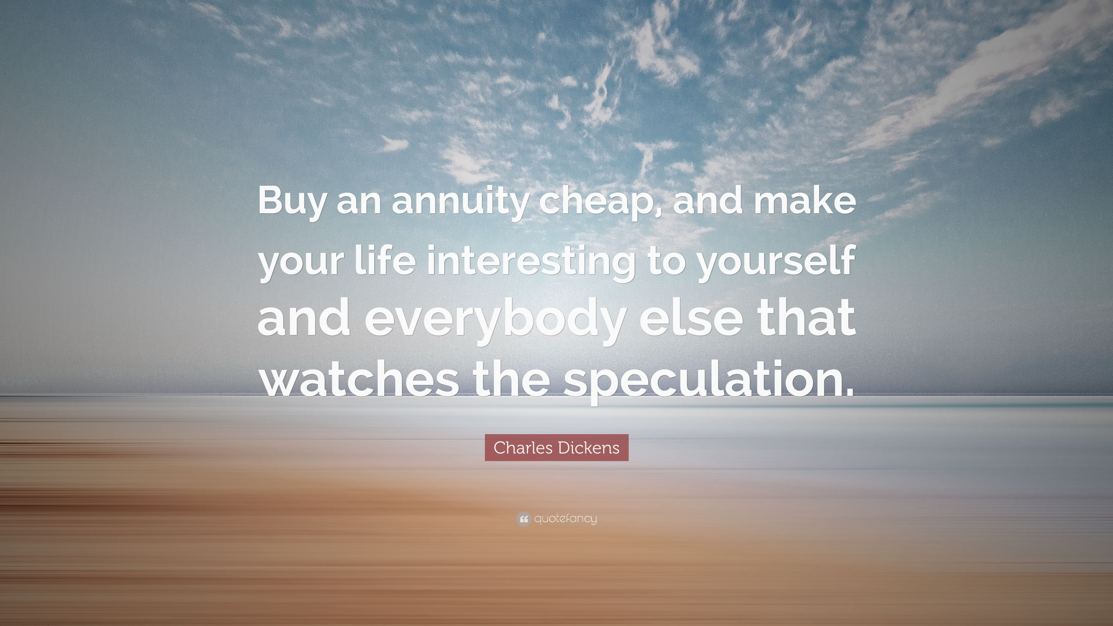 """Annuity Quotes Charles Dickens Quote """"Buy An Annuity Cheap And Make Your Life"""