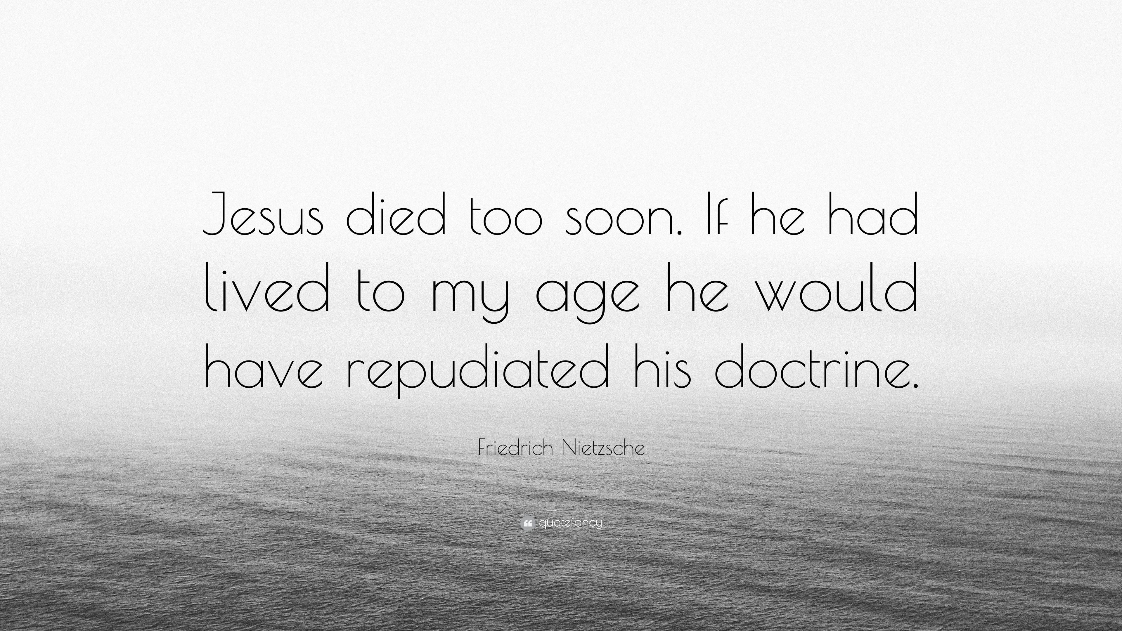 Friedrich Nietzsche Quote Jesus Died Too Soon If He Had Lived To My Age He Would Have Repudiated His Doctrine 7 Wallpapers Quotefancy