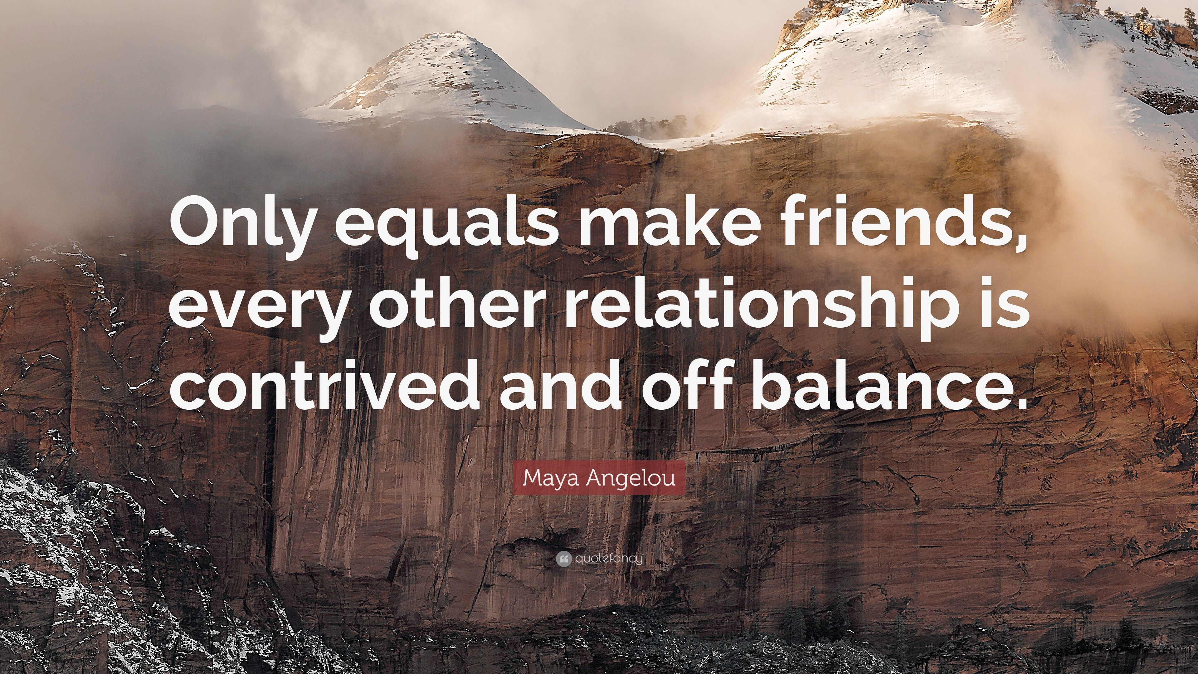 Maya Angelou Quote: U201cOnly Equals Make Friends, Every Other Relationship Is  Contrived And