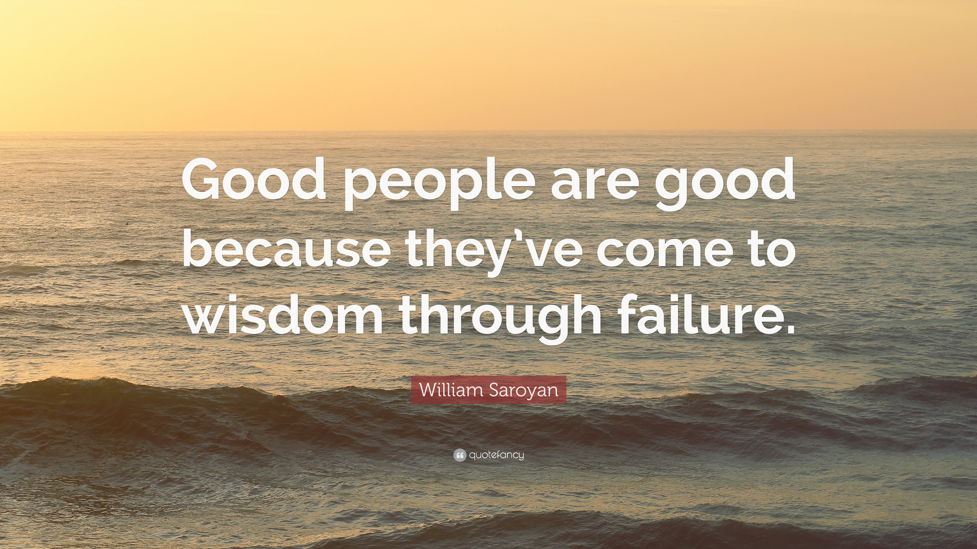 "good people are good because they ve come to wisdom through failure william saroyan Critical lens: english regents essays  he exprience long travel"" —william saroyan -quote  are good because they've come to wisdom through failure."