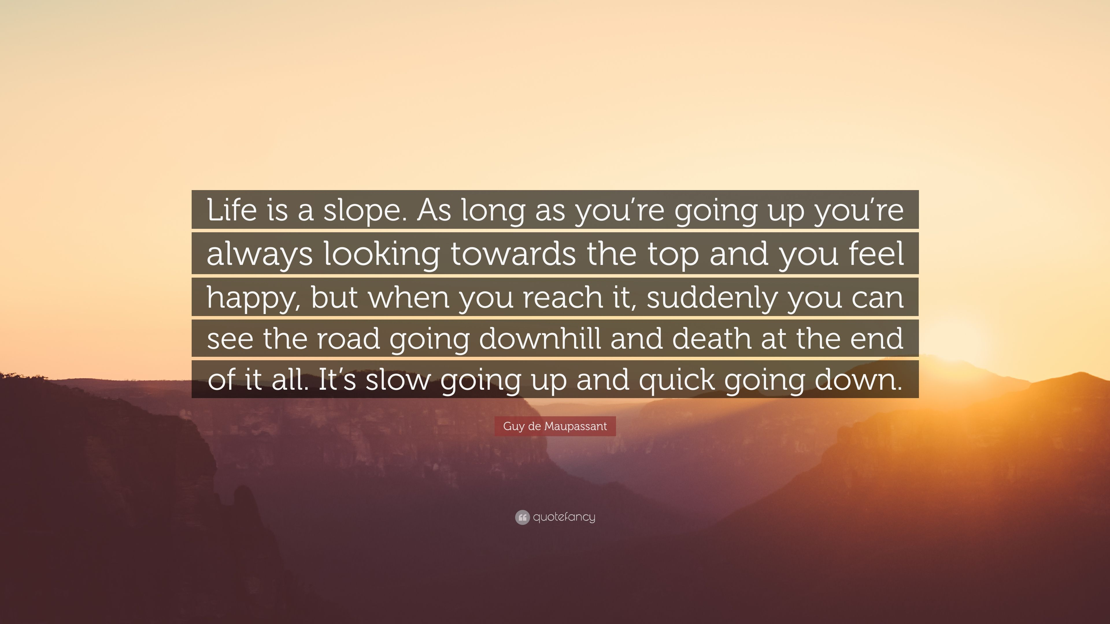 Guy De Maupassant Quote Life Is A Slope As Long As You Re Going Up You Re Always Looking Towards The Top And You Feel Happy But When You Reach 6 Wallpapers Quotefancy
