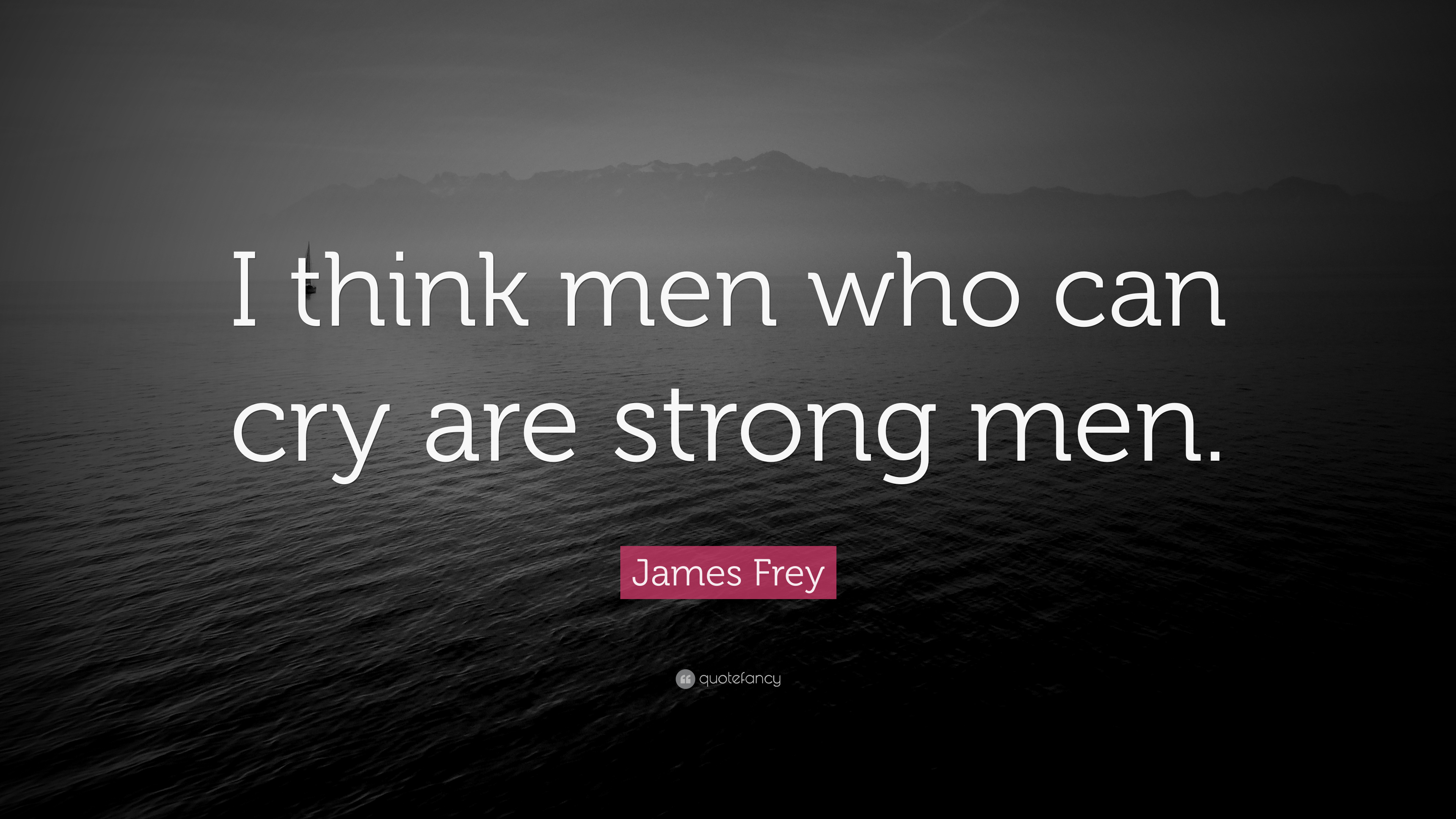 """James Frey Quote: """"I think men who can cry are strong men ..."""