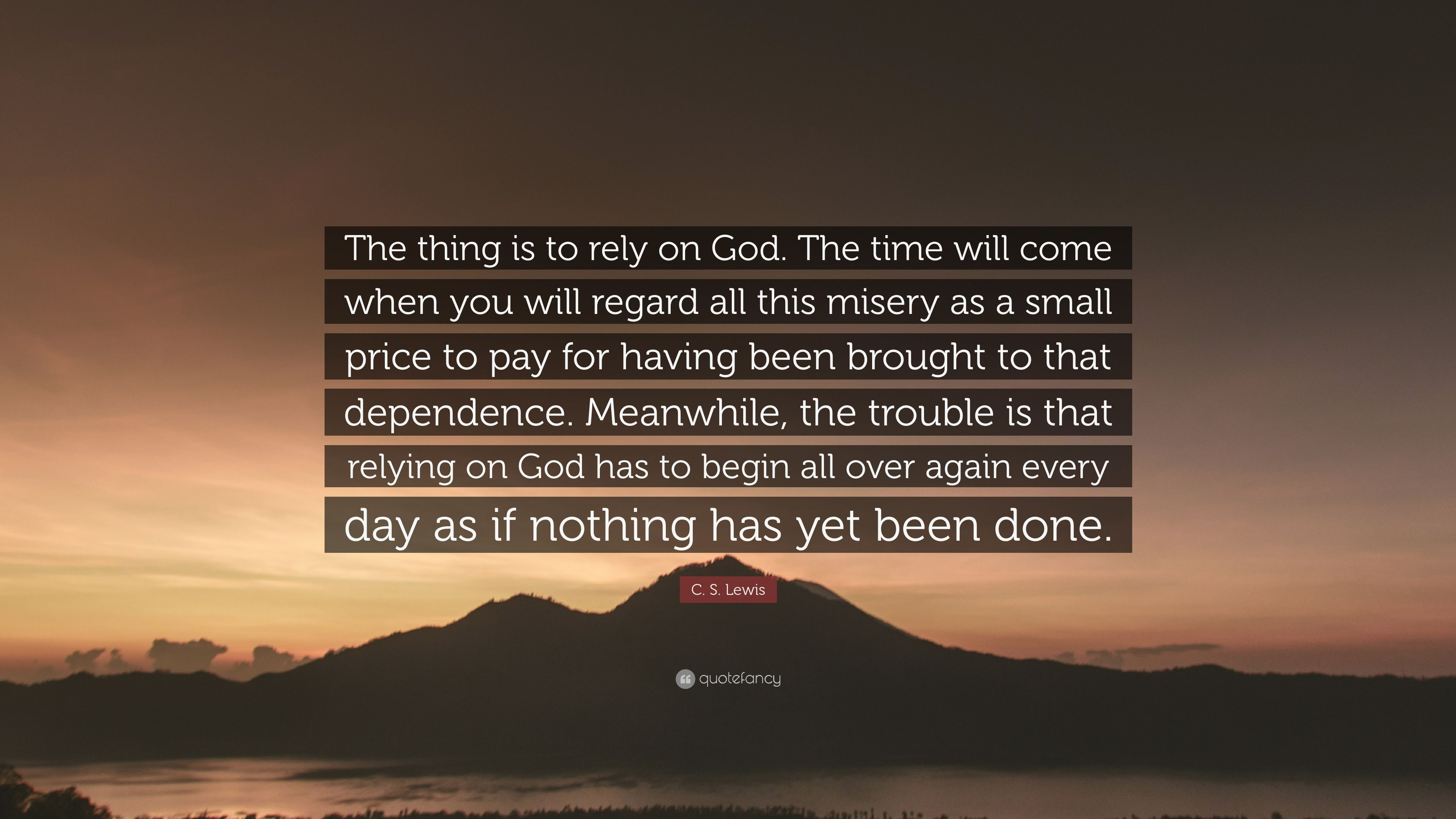 C S Lewis Quote The Thing Is To Rely On God The Time Will Come