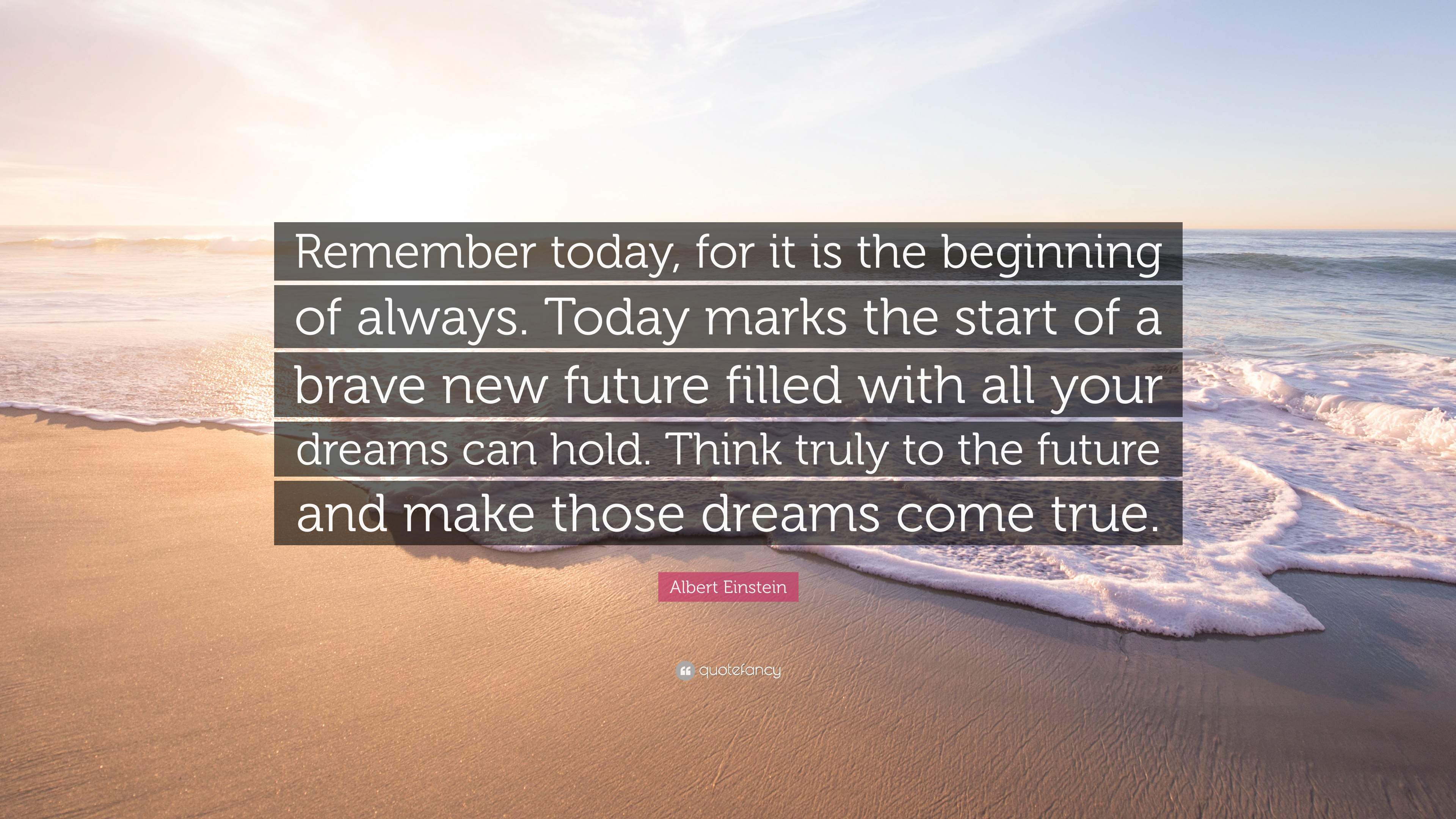 """Albert Einstein Quote: """"Remember today, for it is the beginning of"""