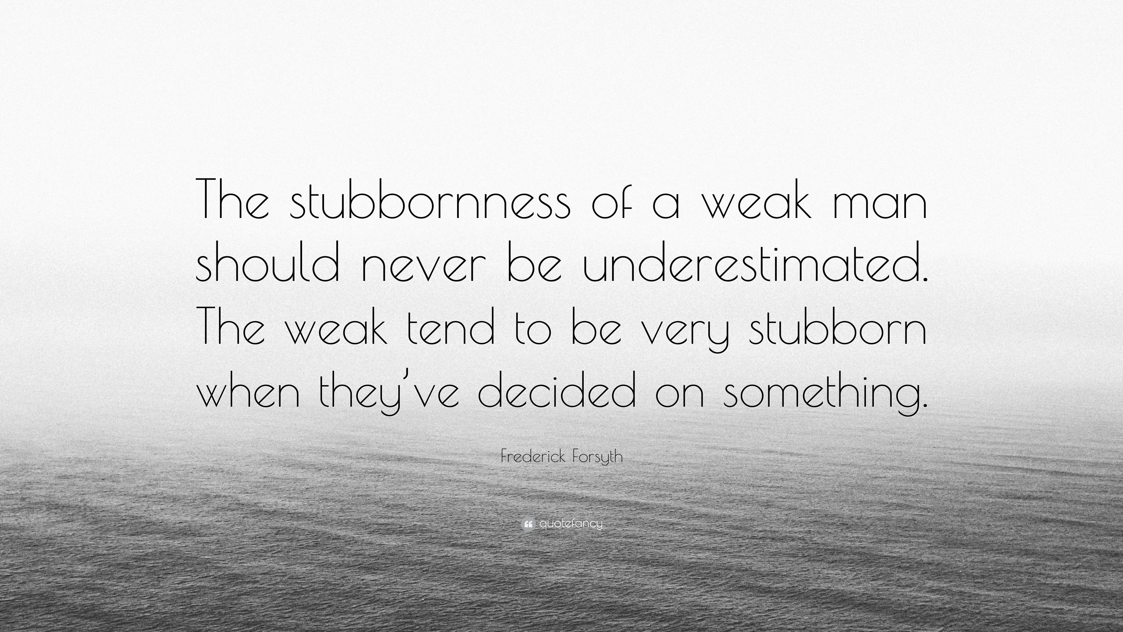 Frederick Forsyth Quote The Stubbornness Of A Weak Man Should