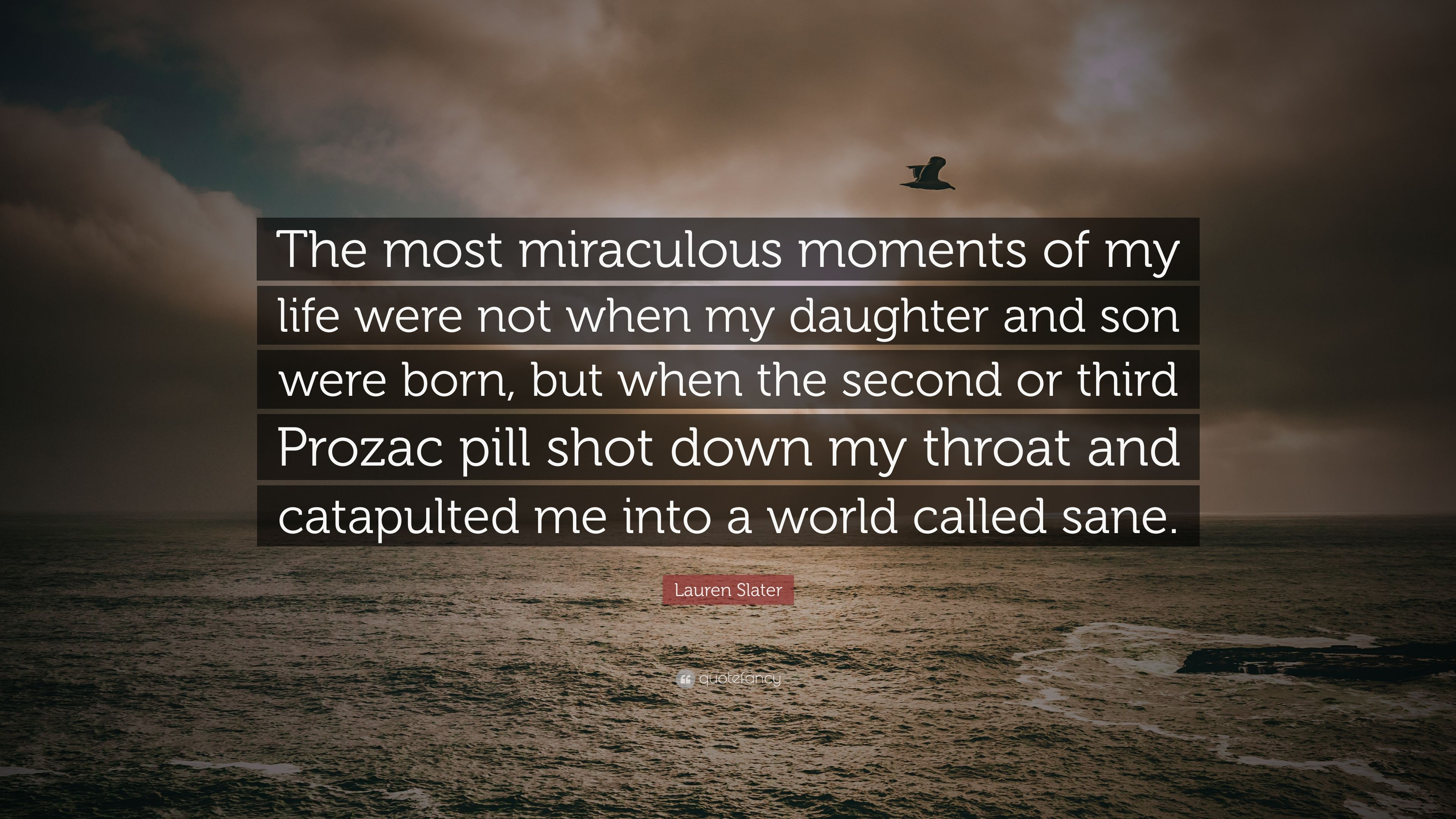"""Lauren Slater Quote: """"The most miraculous moments of my life were not when  my"""