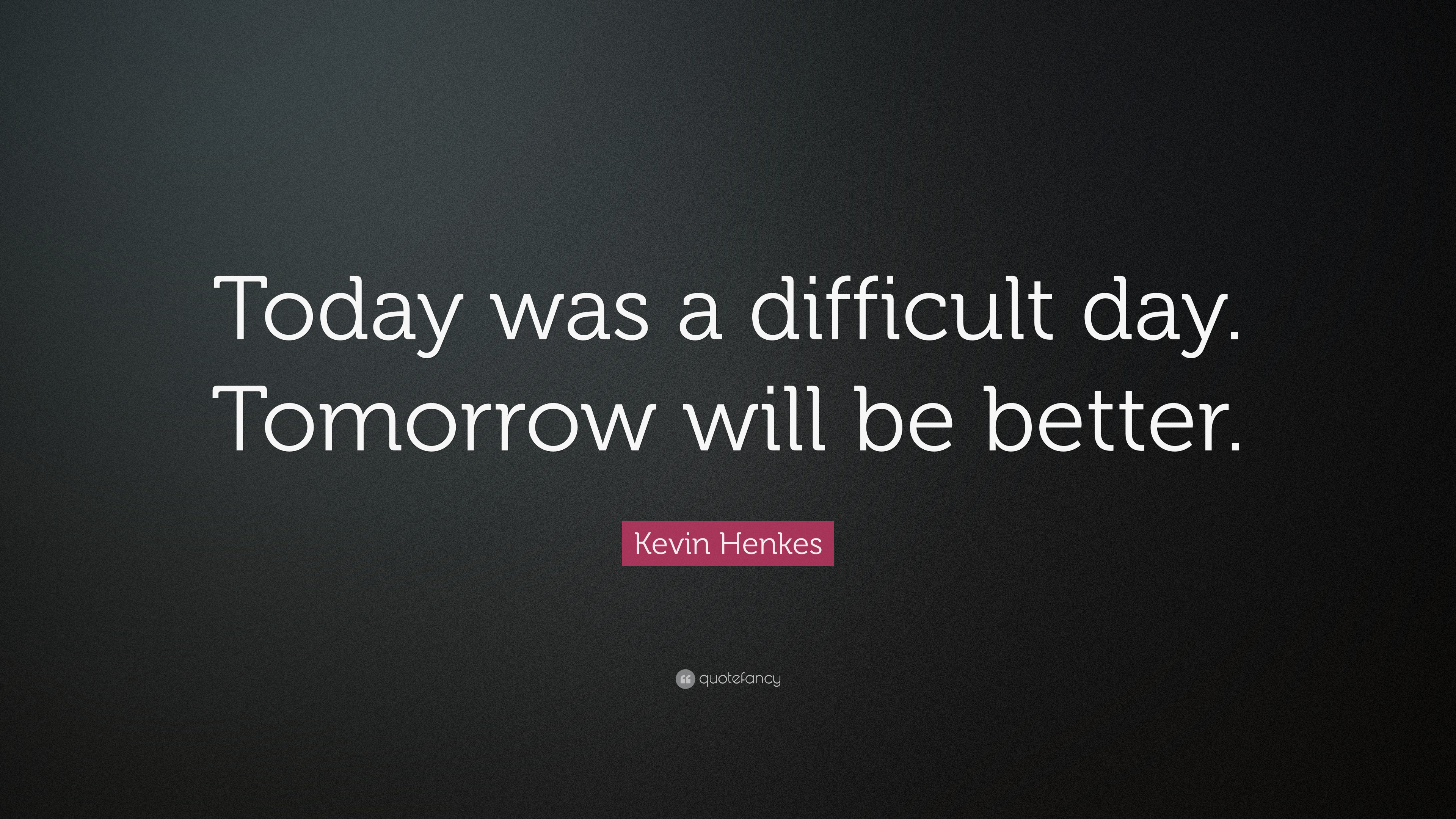 Kevin Henkes Quote Today Was A Difficult Day Tomorrow