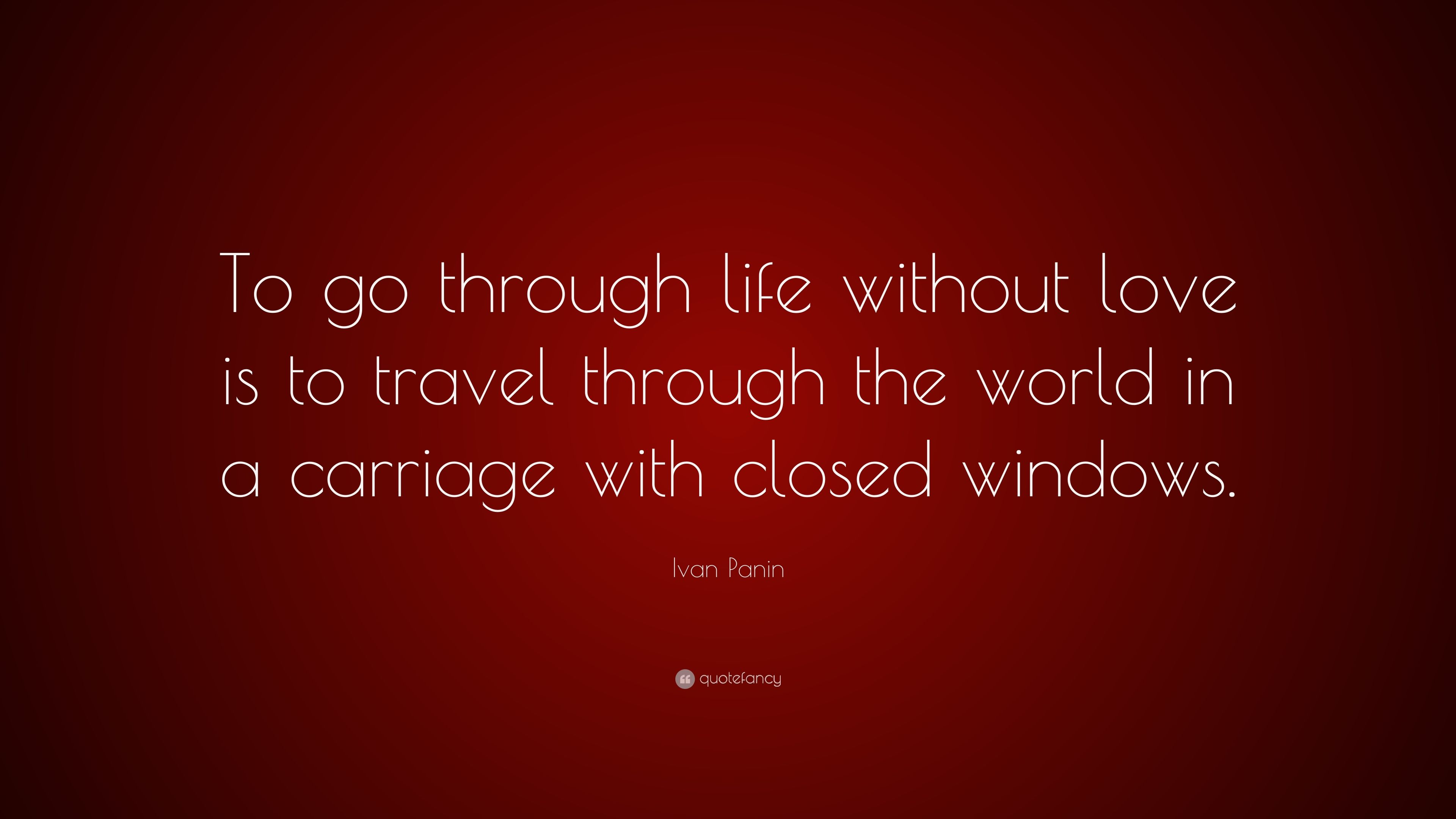 "Life Without Love Quotes Ivan Panin Quote ""To Go Through Life Without Love Is To Travel"
