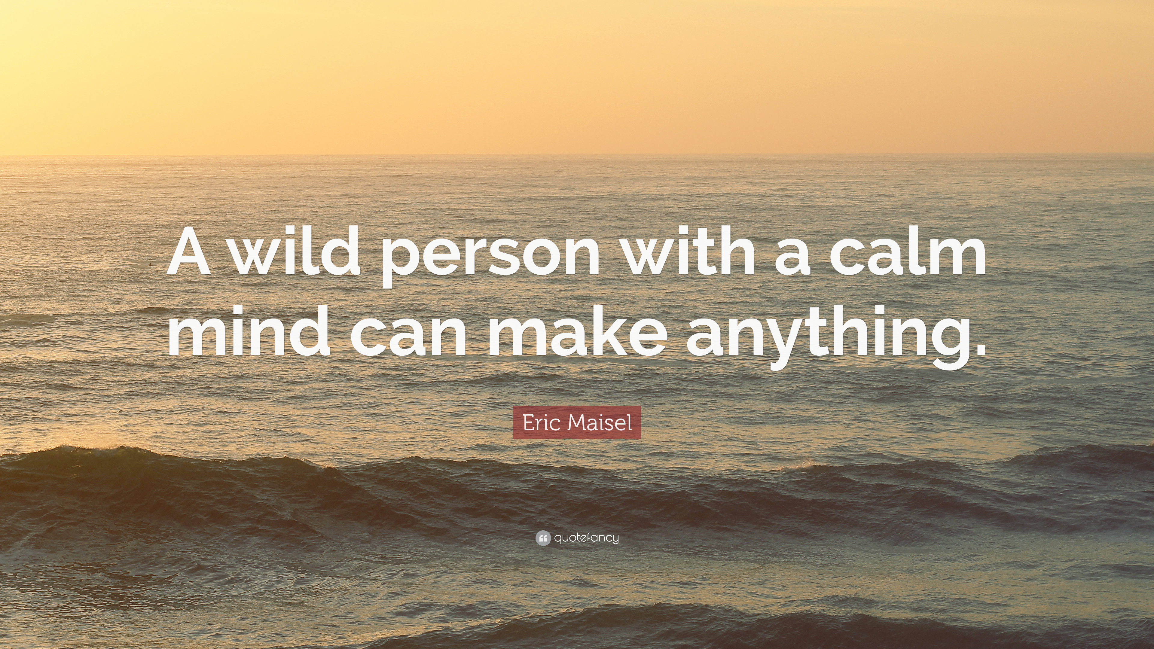 eric maisel quote a wild person with a calm mind can make anything