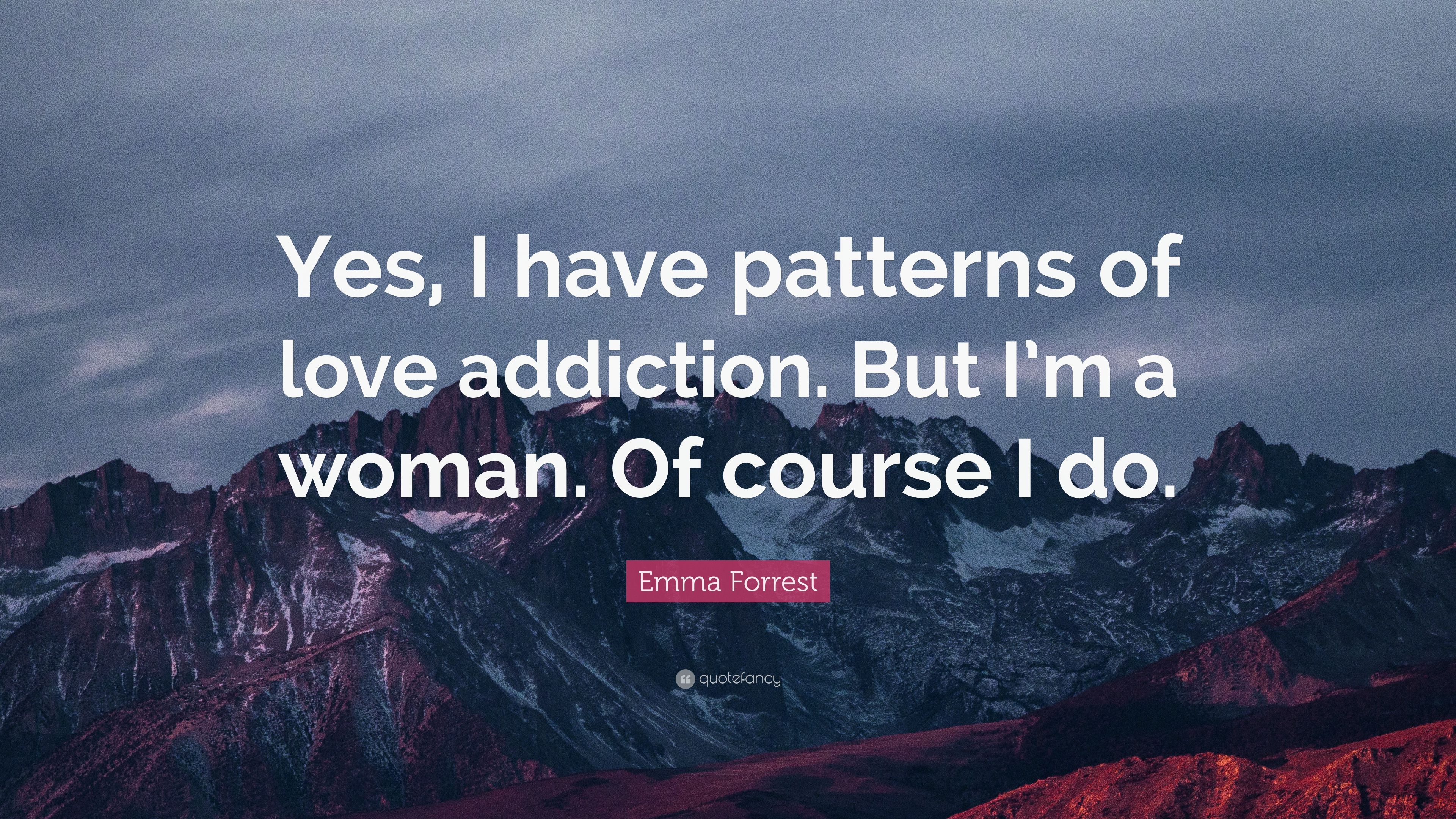 "Emma Forrest Quote: ""Yes, I have patterns of love addiction"