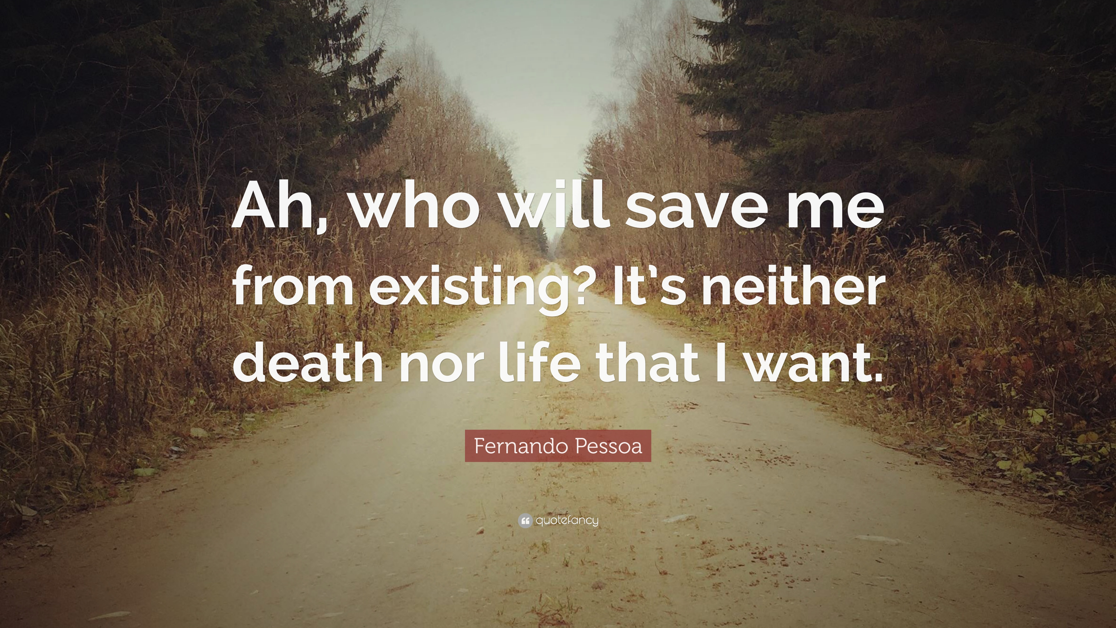 """Fernando Pessoa Quote: """"Ah, who will save me from existing ..."""