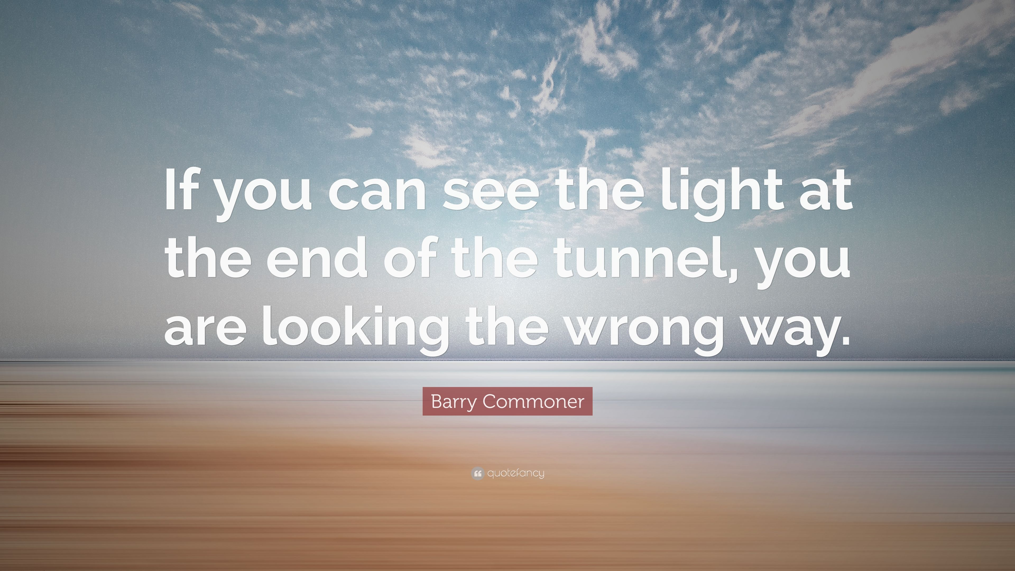 If Light At End Of Tunnel Is Green You >> Barry Commoner Quote If You Can See The Light At The End Of The