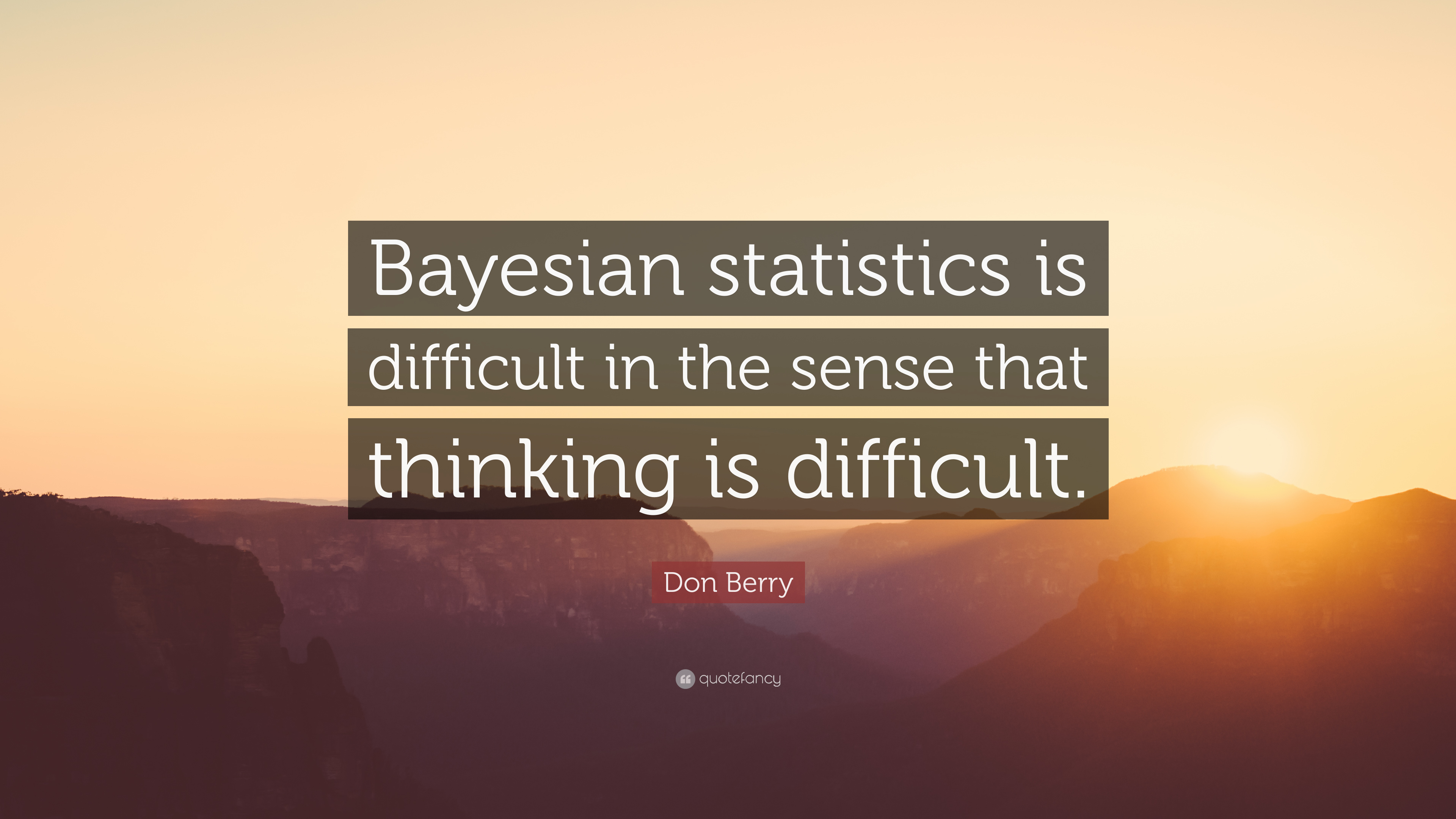 """Don Berry Quote: """"Bayesian statistics is difficult in the"""