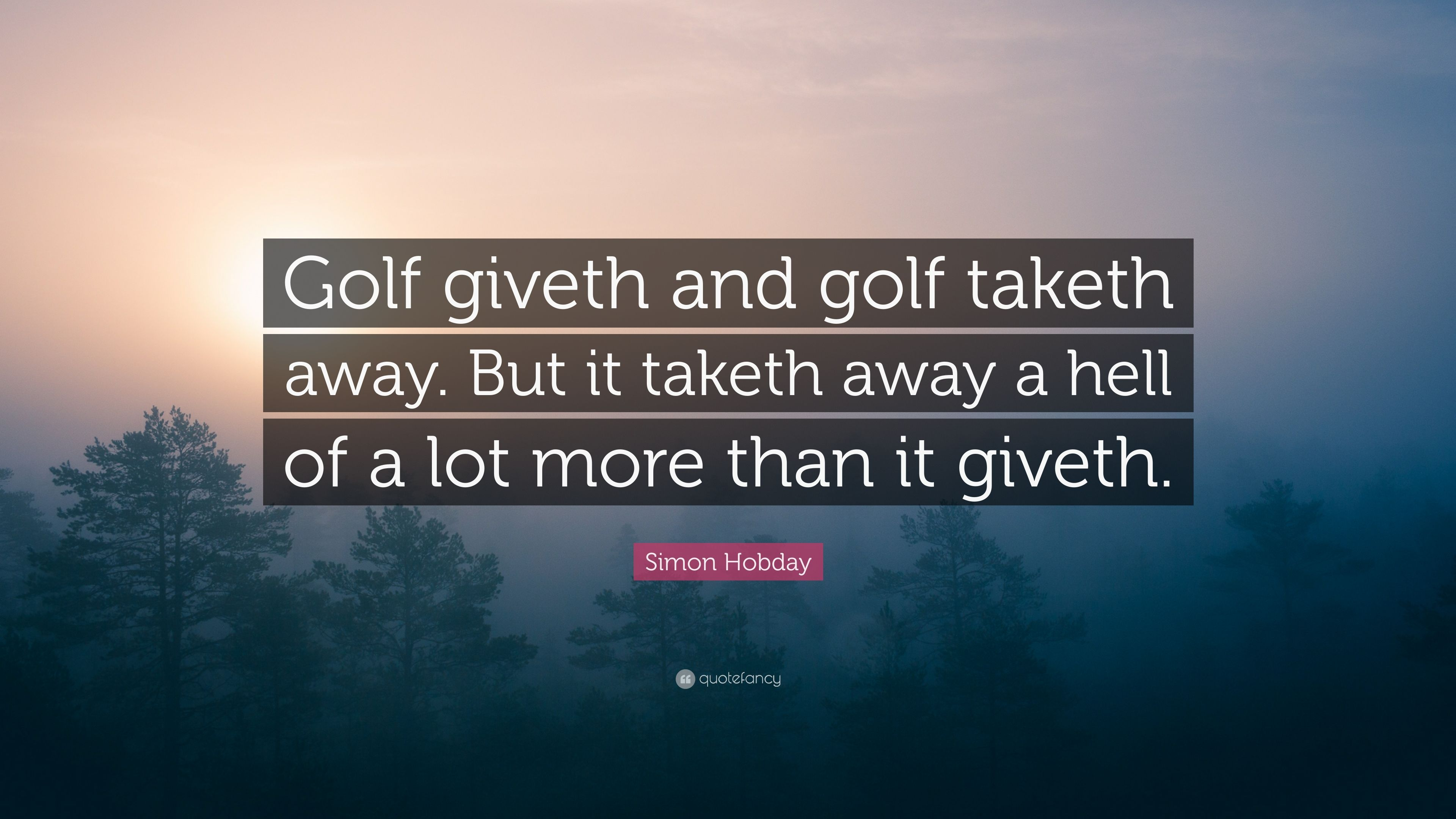 "Golf Quote Simon Hobday Quote ""Golf Giveth And Golf Taketh Awaybut It"