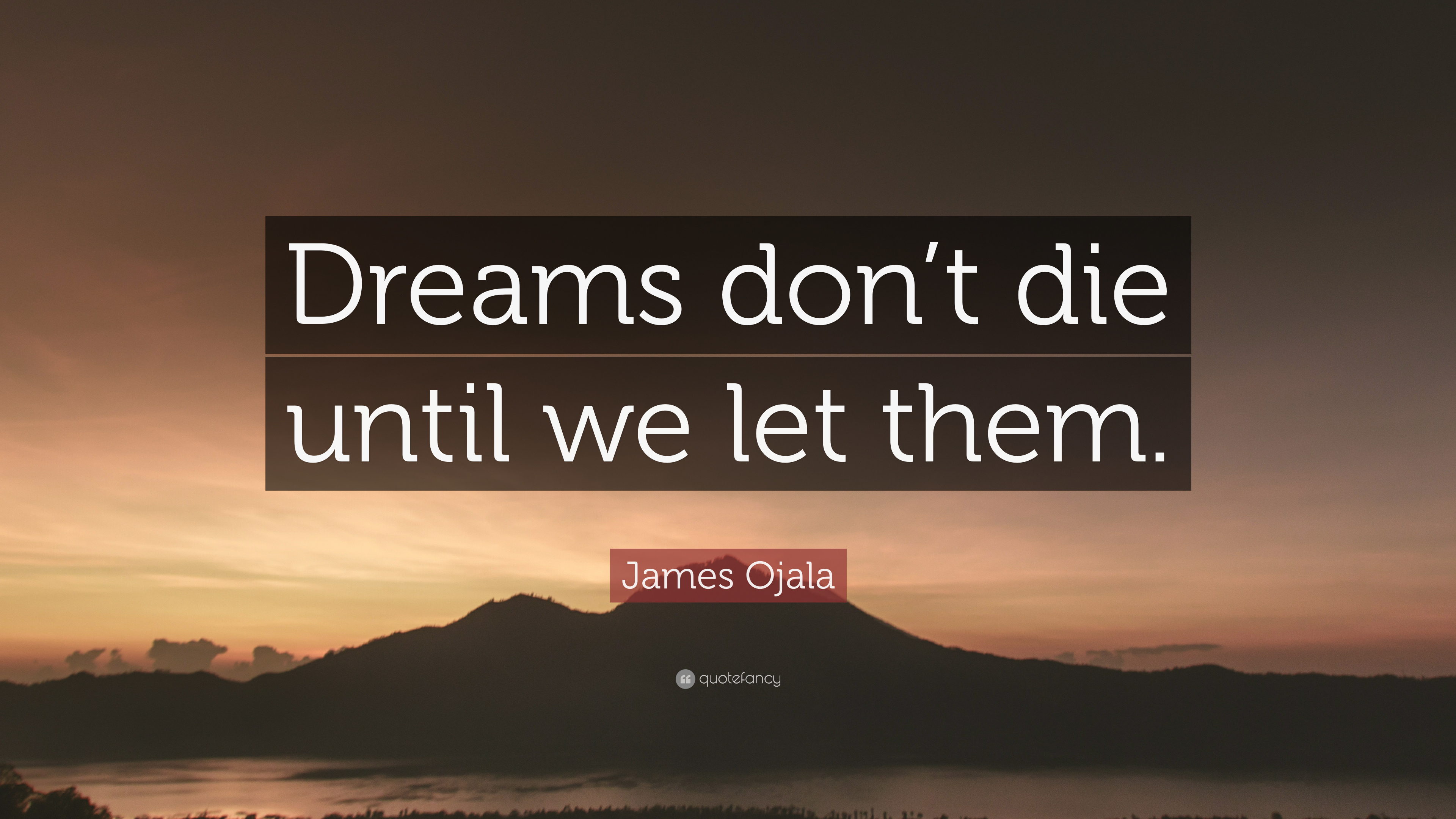 "James Ojala Quote: ""Dreams don't die until we let them."""