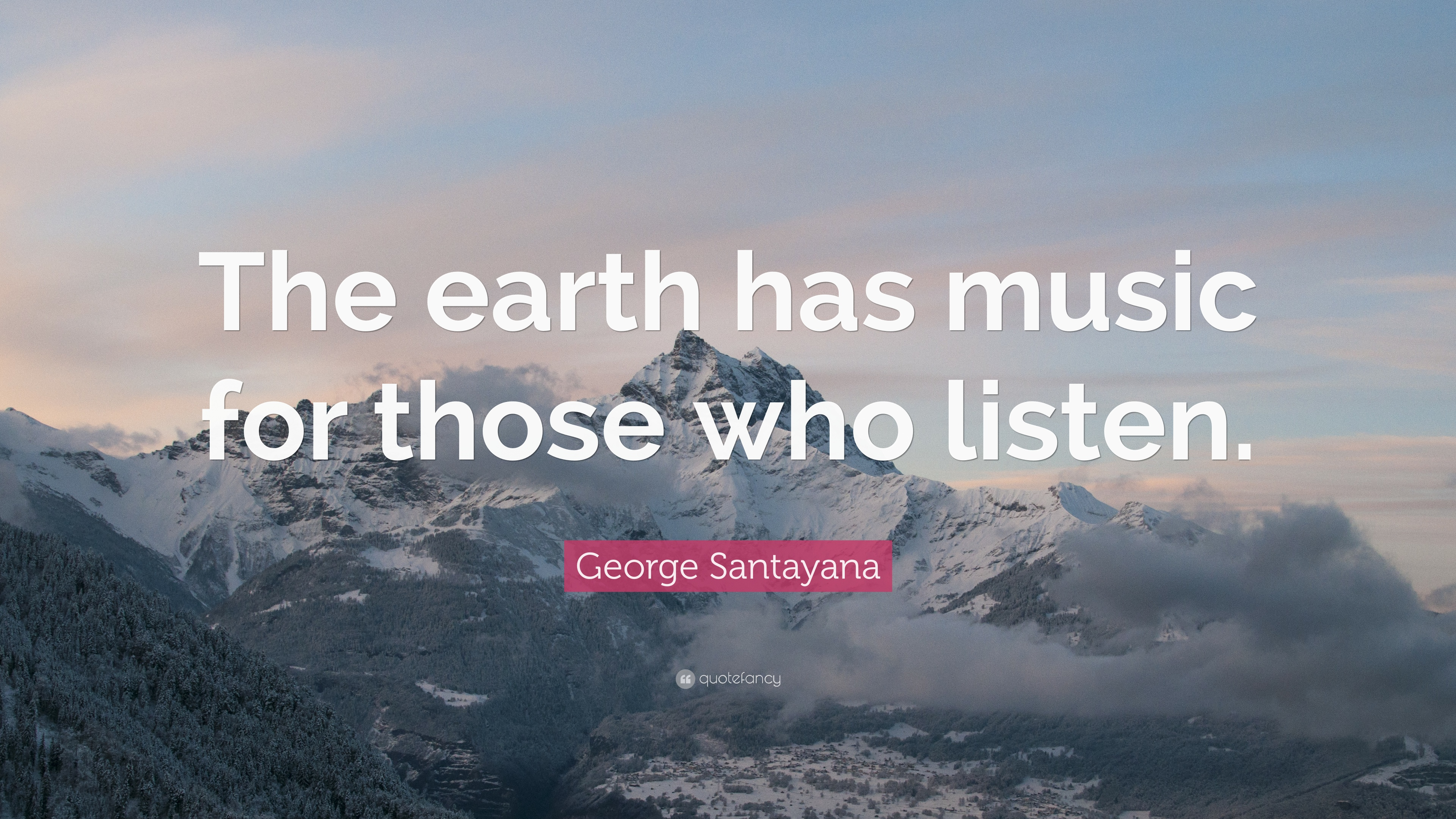 "George Santayana Quote: ""The Earth Has Music For Those Who"