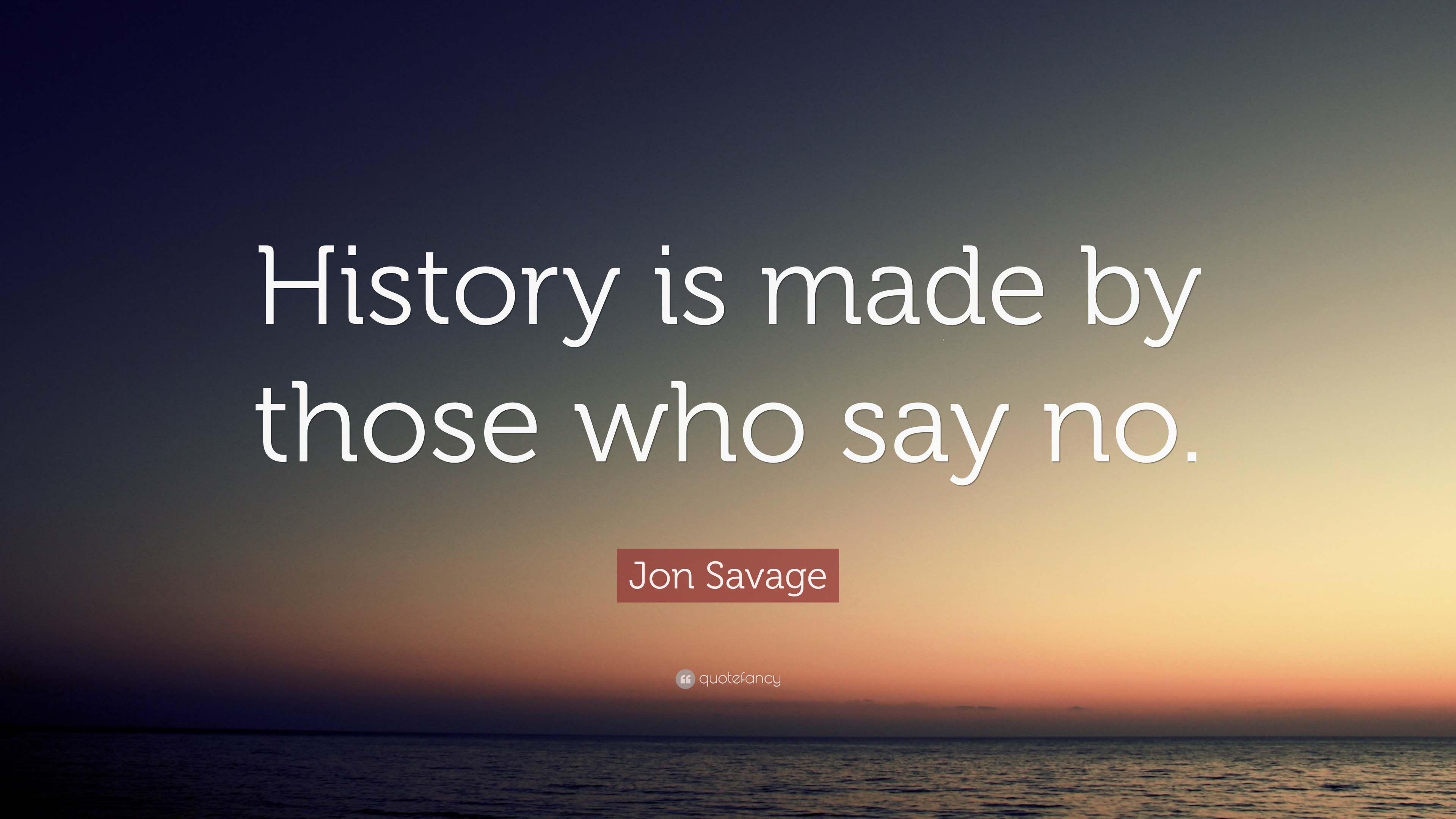 """Jon Savage Quote: """"History is made by those who say no ..."""