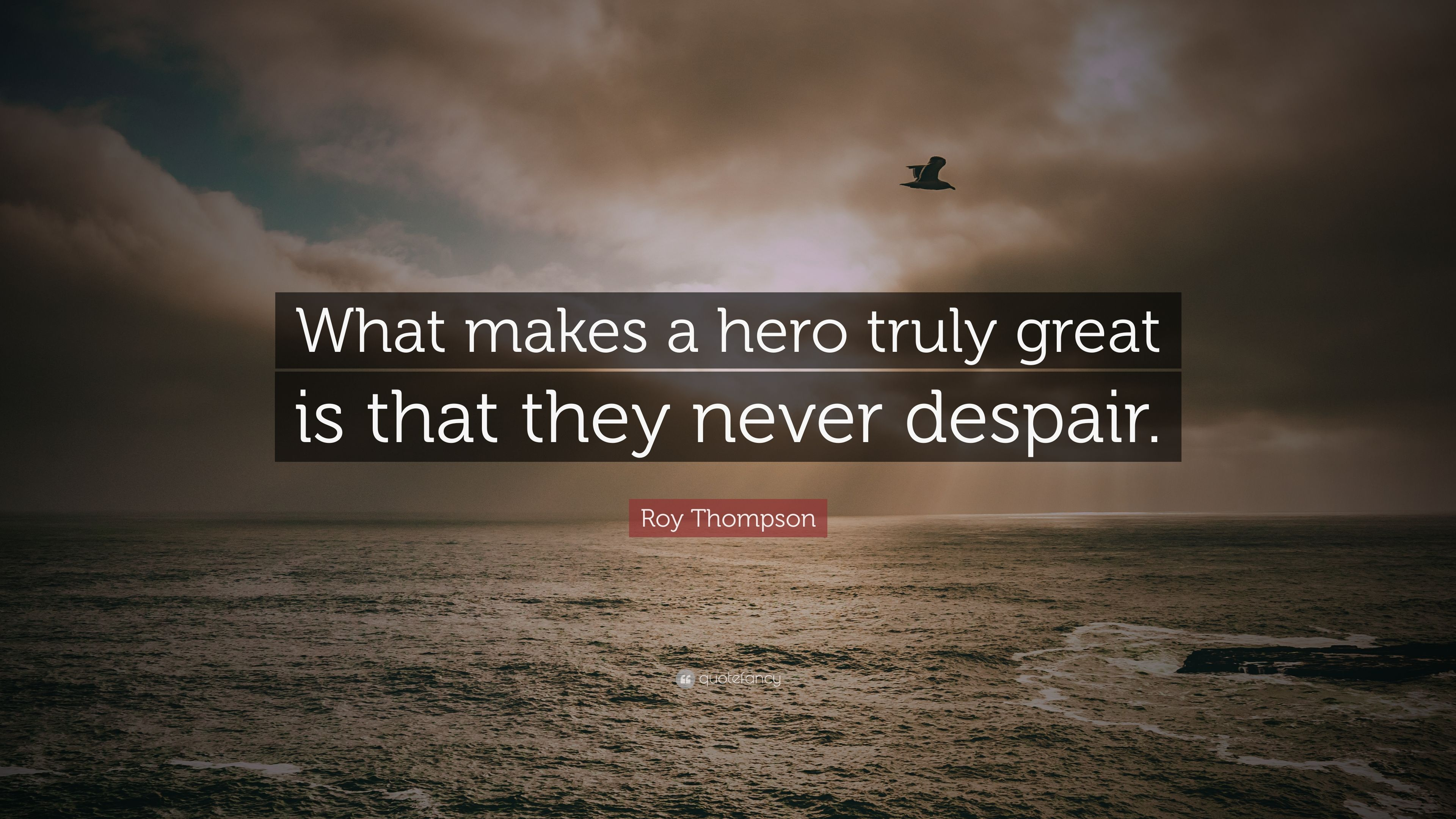 "Motivational Inspirational Quotes: Roy Thompson Quote: ""What Makes A Hero Truly Great Is That"