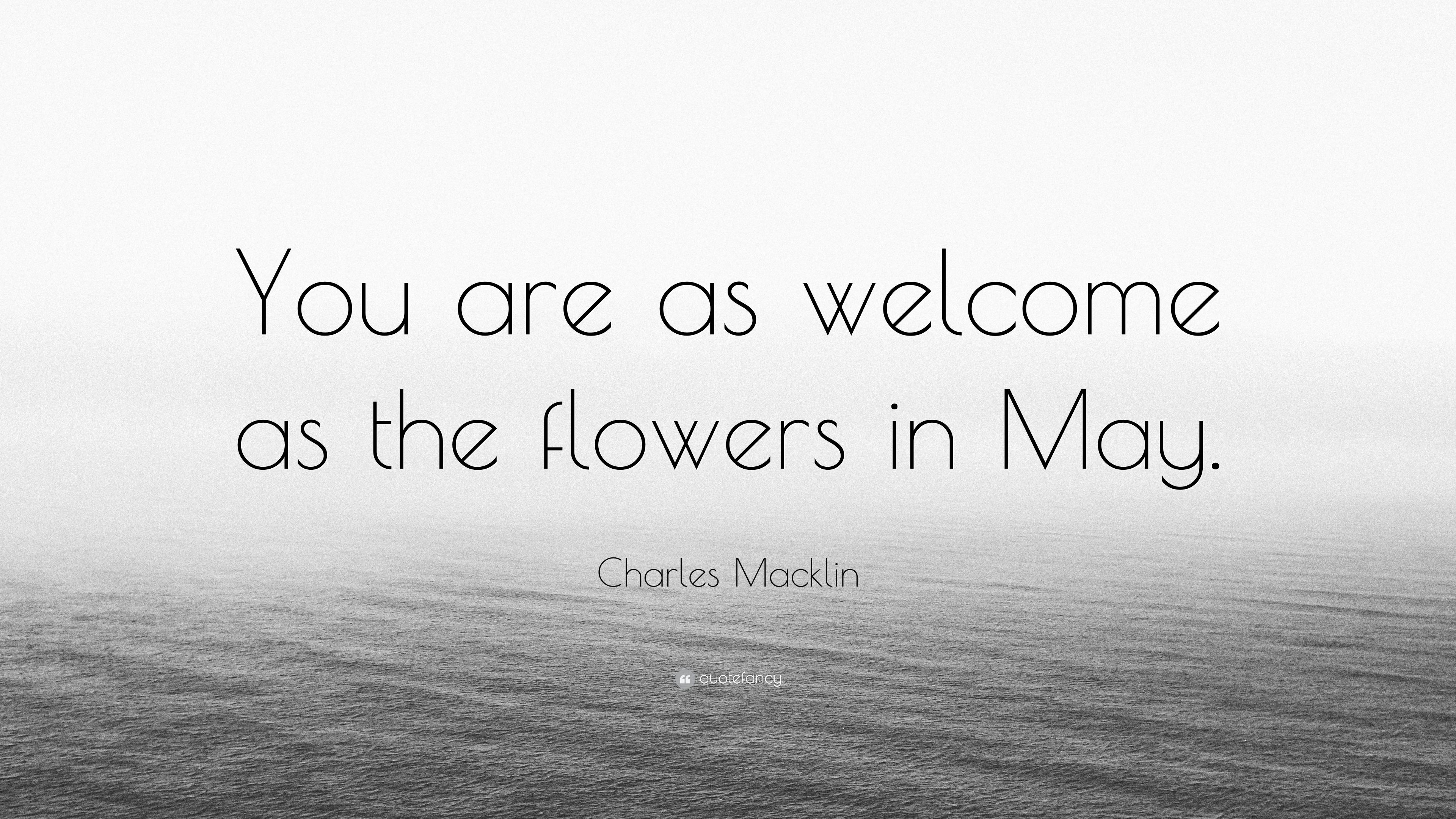 Charles Macklin Quote You Are As Welcome As The Flowers In May