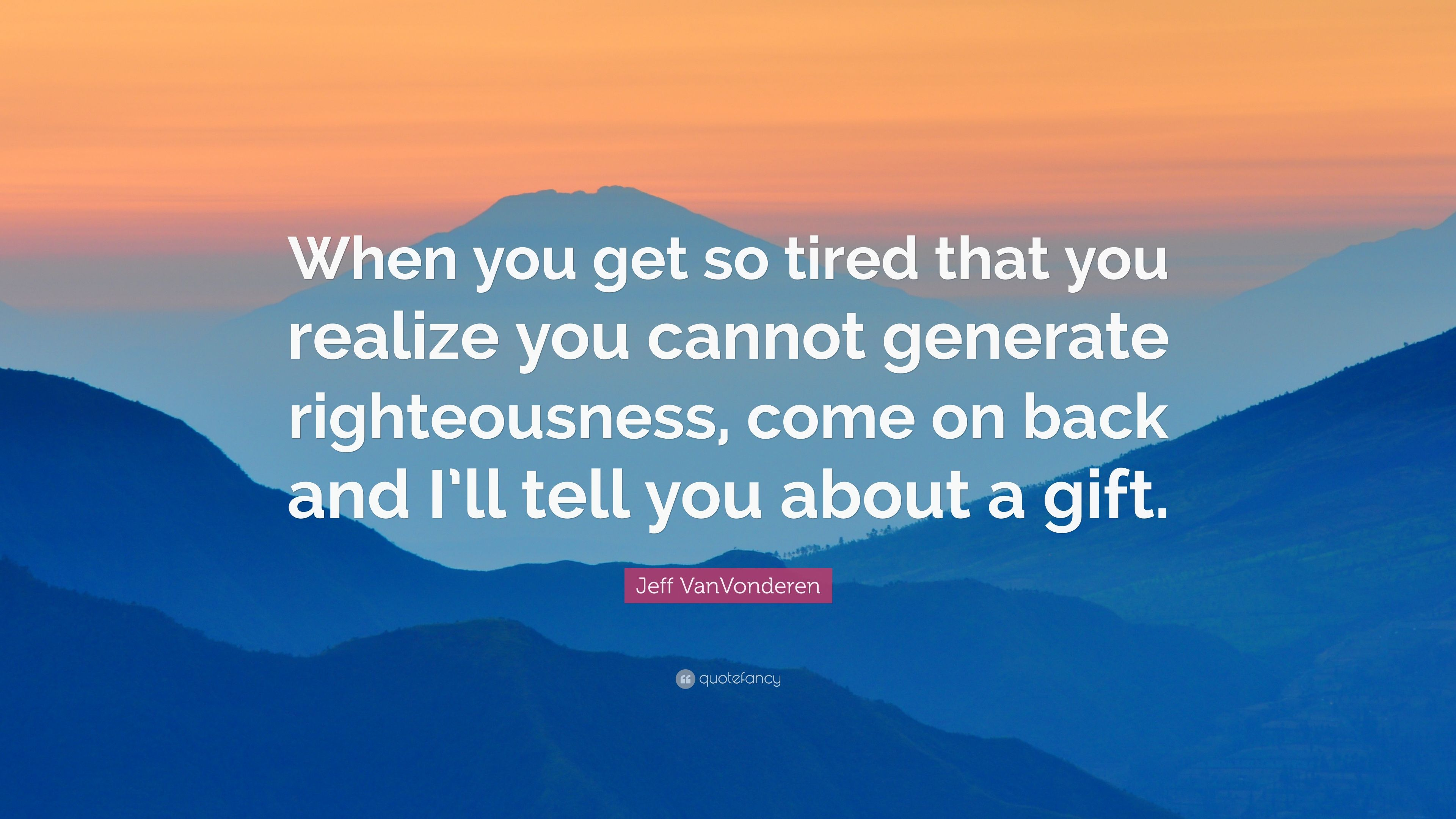 Jeff Vanvonderen Quote When You Get So Tired That You Realize You