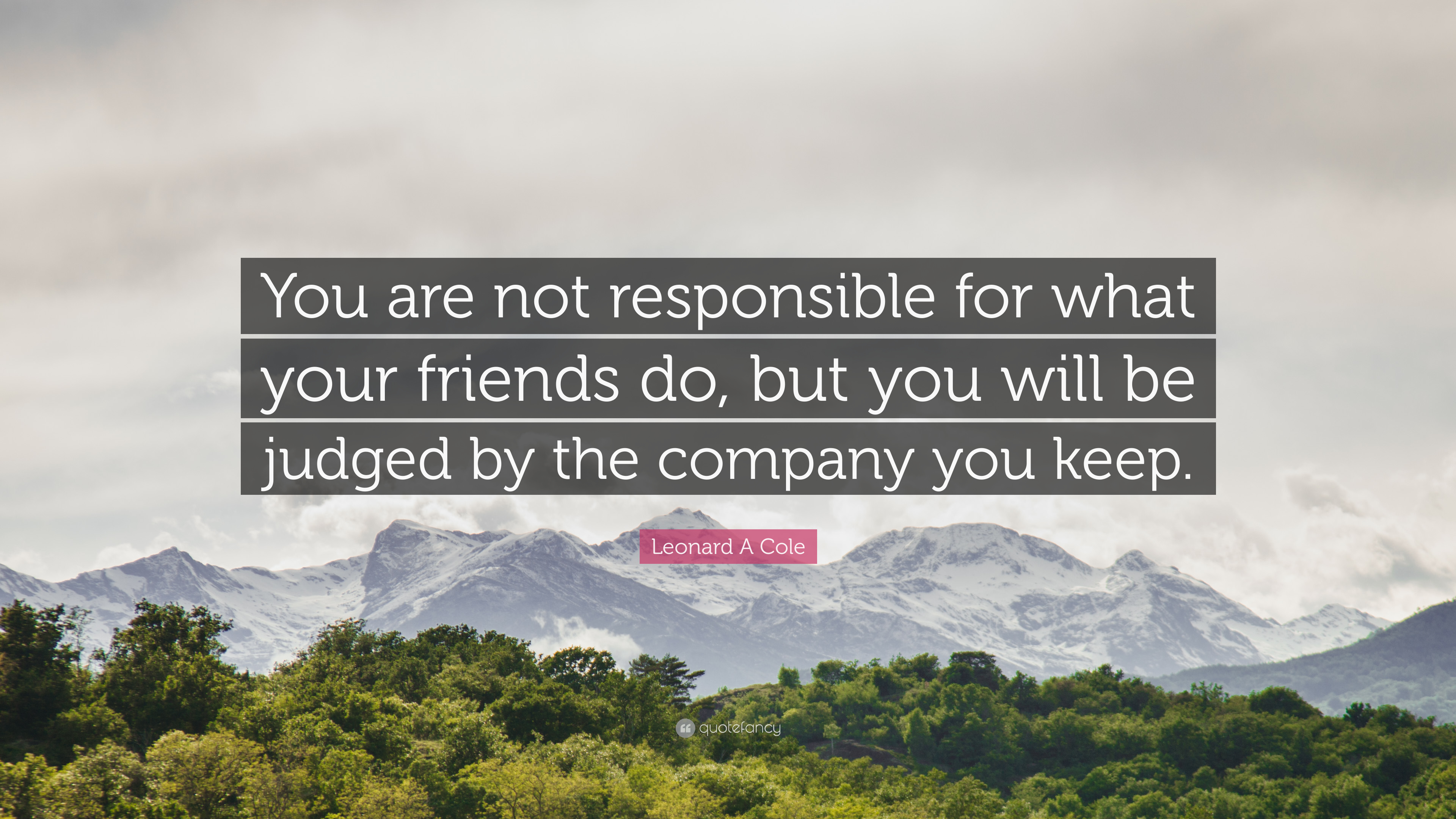 Leonard A Cole Quote You Are Not Responsible For What Your Friends