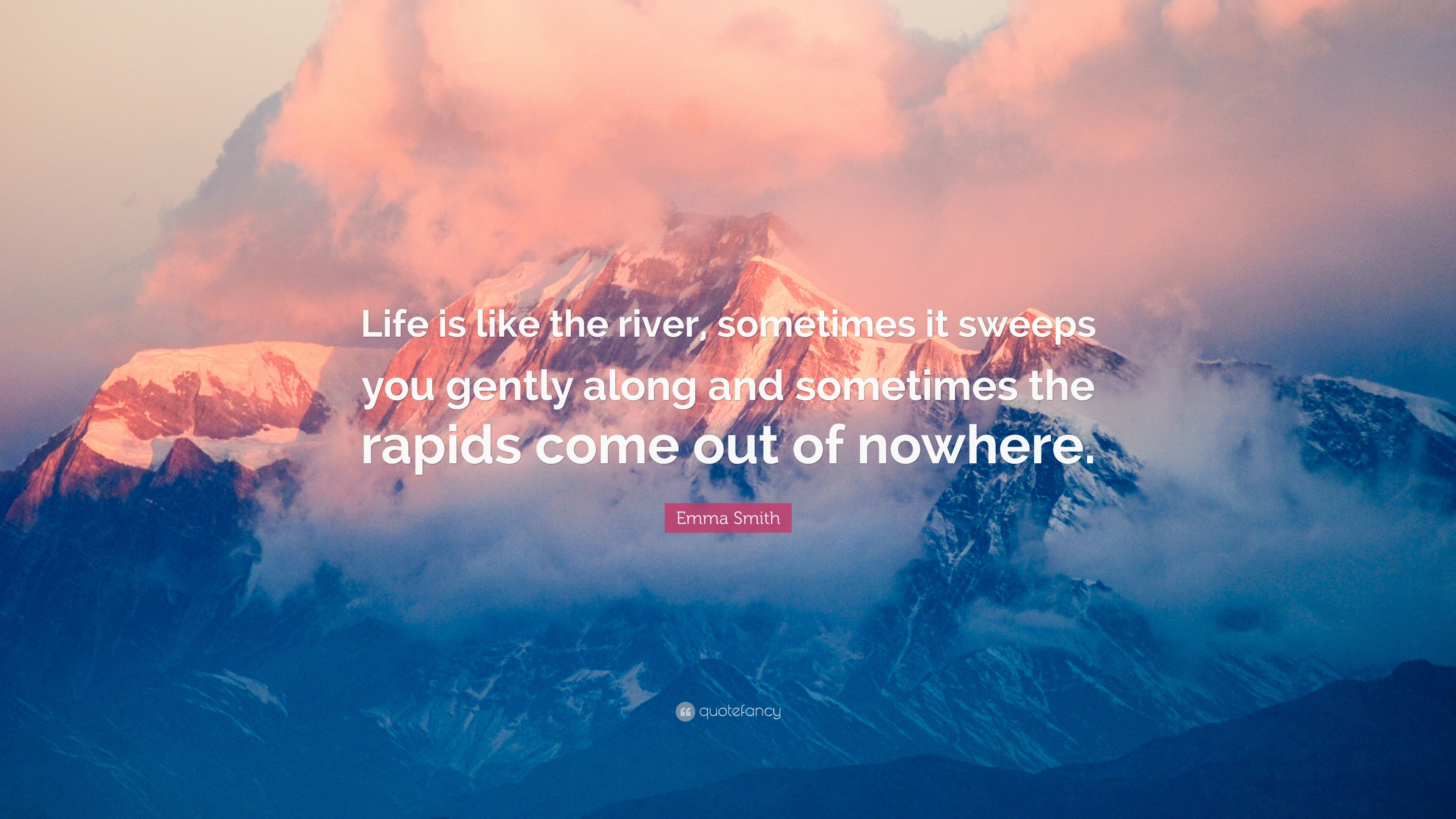 """Emma Smith Quote: """"Life is like the river, sometimes it sweeps you"""