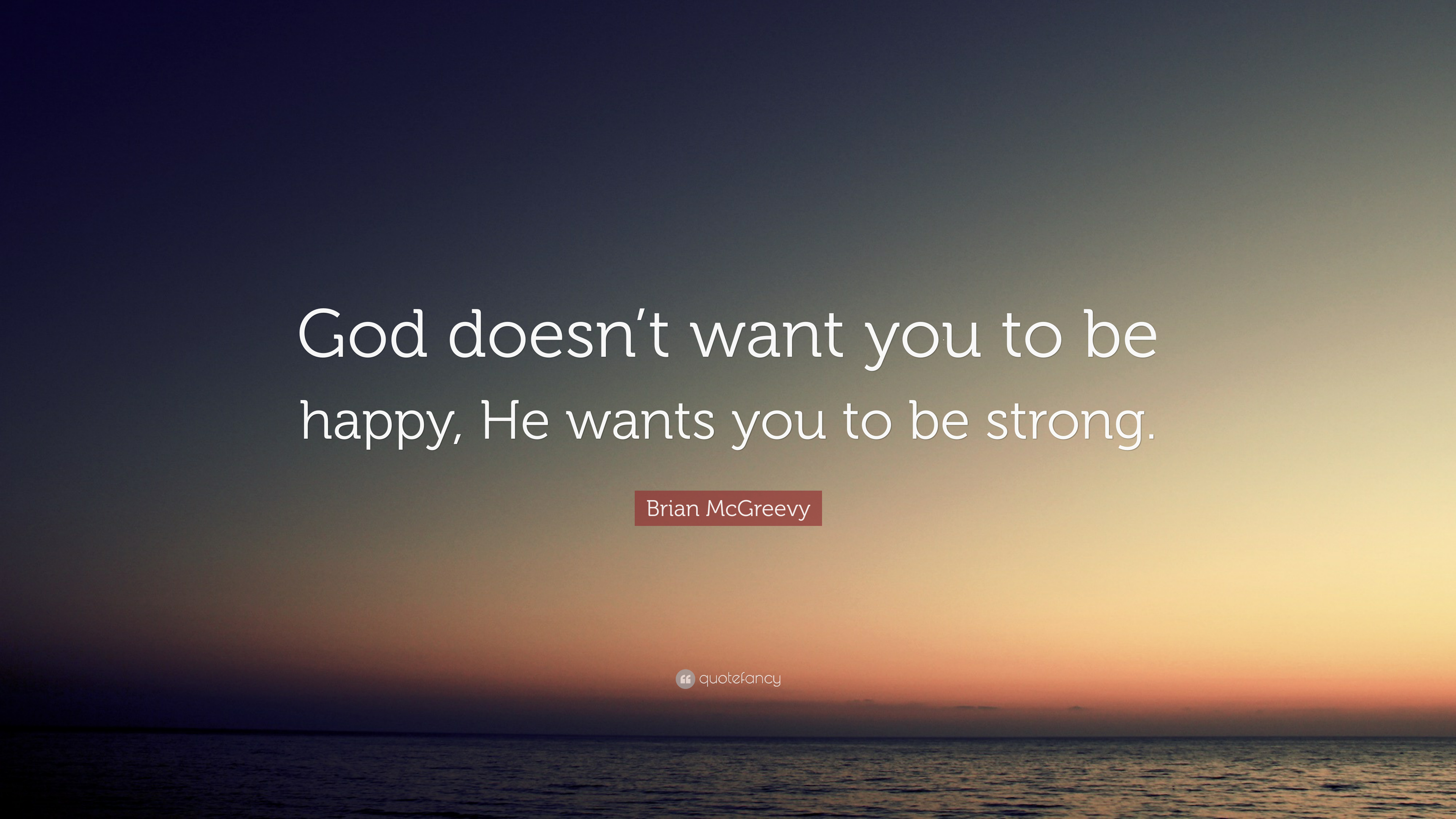 "Brian McGreevy Quote: ""God Doesn't Want You To Be Happy"