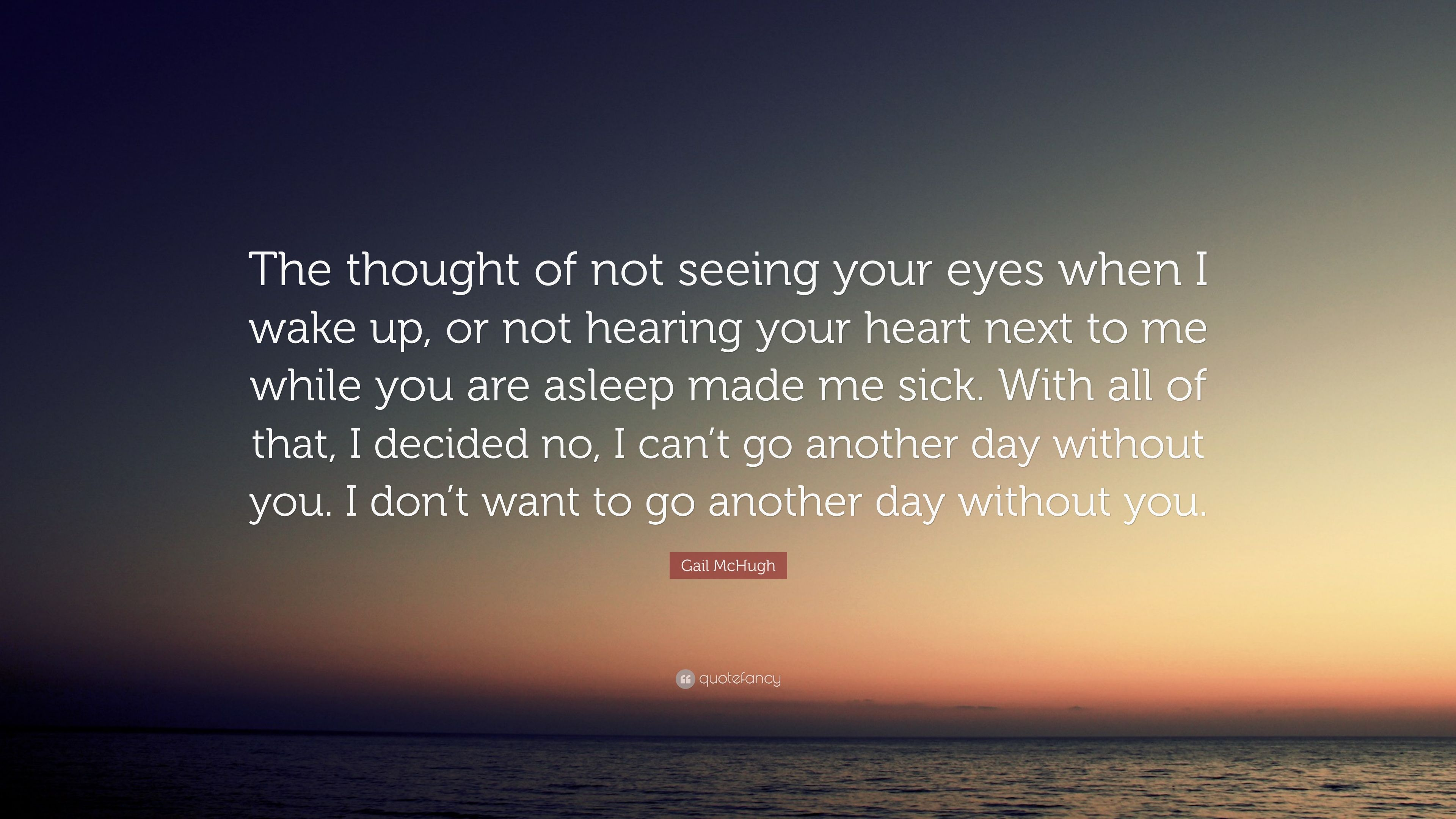 Gail Mchugh Quote The Thought Of Not Seeing Your Eyes When I Wake