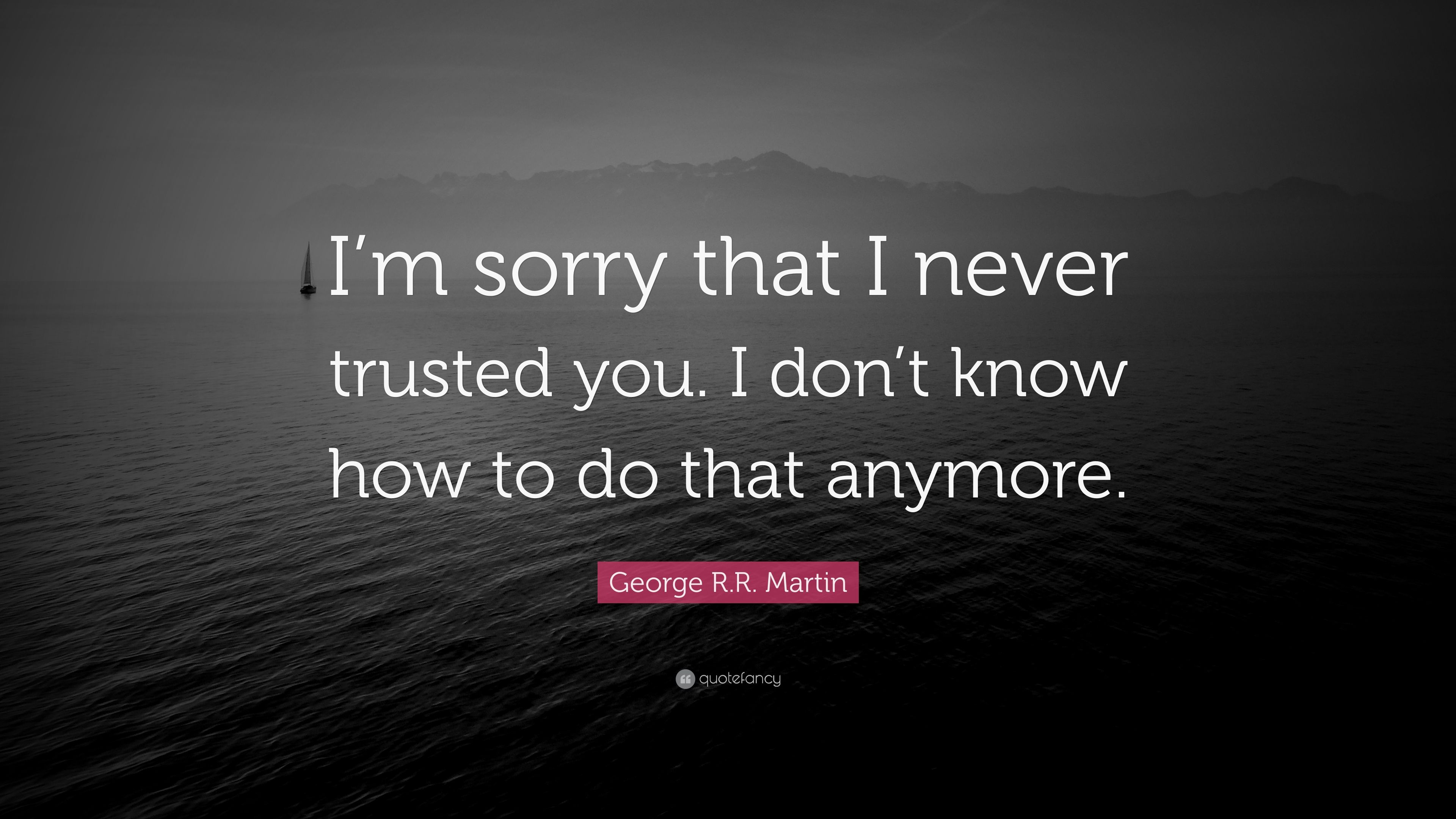 "George R.R. Martin Quote: ""I\'m sorry that I never trusted ..."