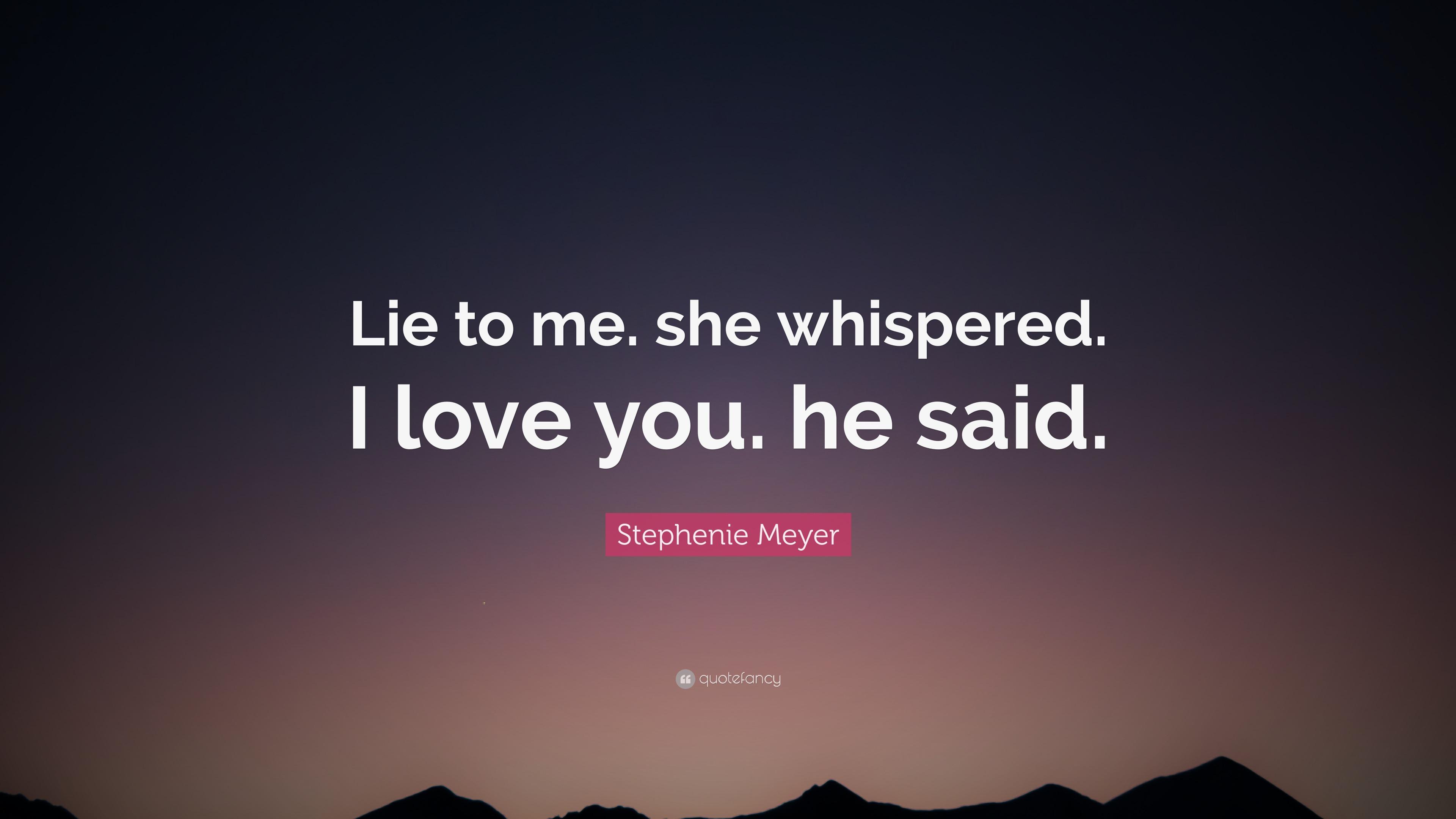 "Stephenie Meyer Quote: ""Lie to me  she whispered  I love you  he"