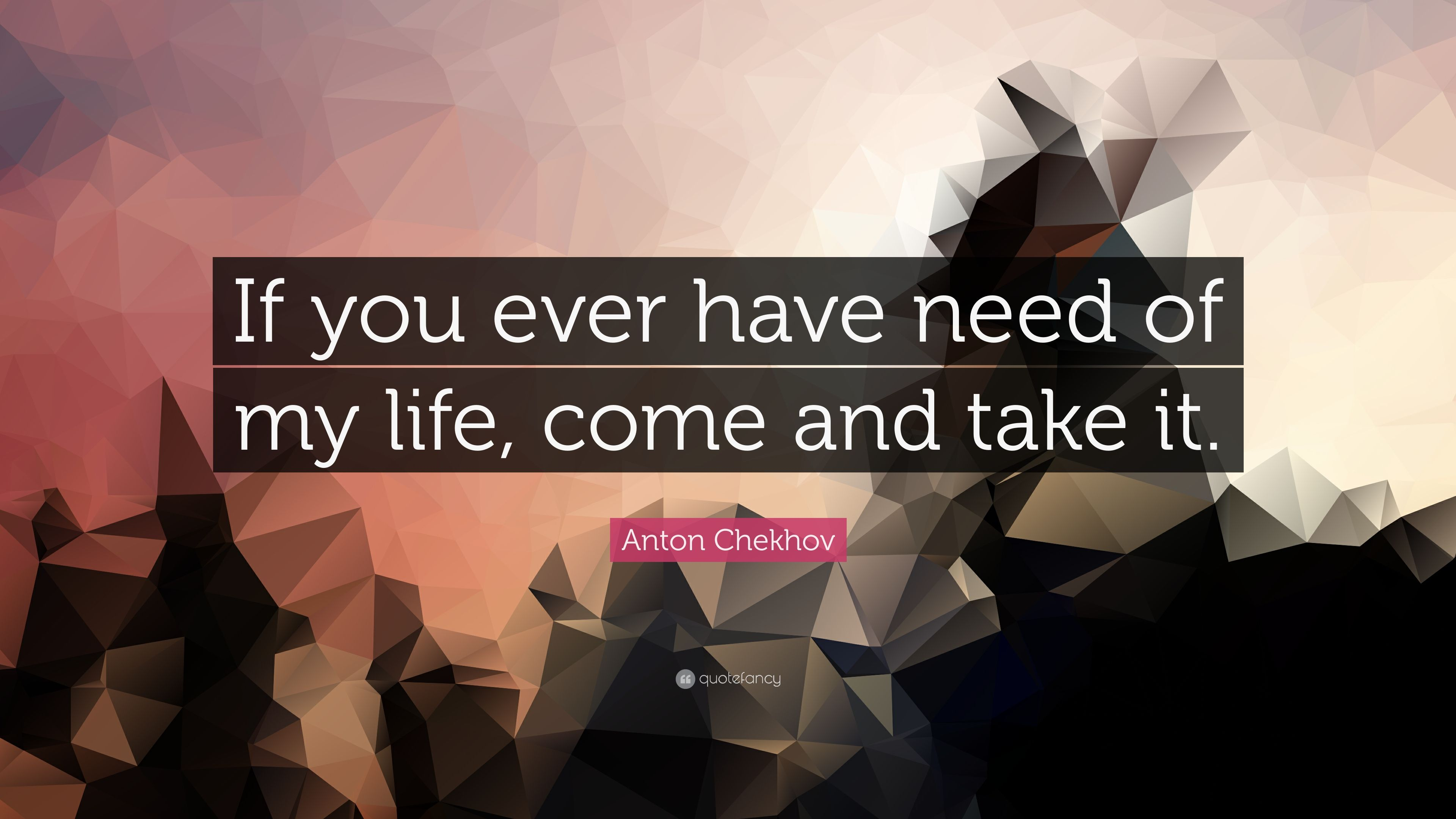 Anton Chekhov Quote If You Ever Have Need Of My Life Come And