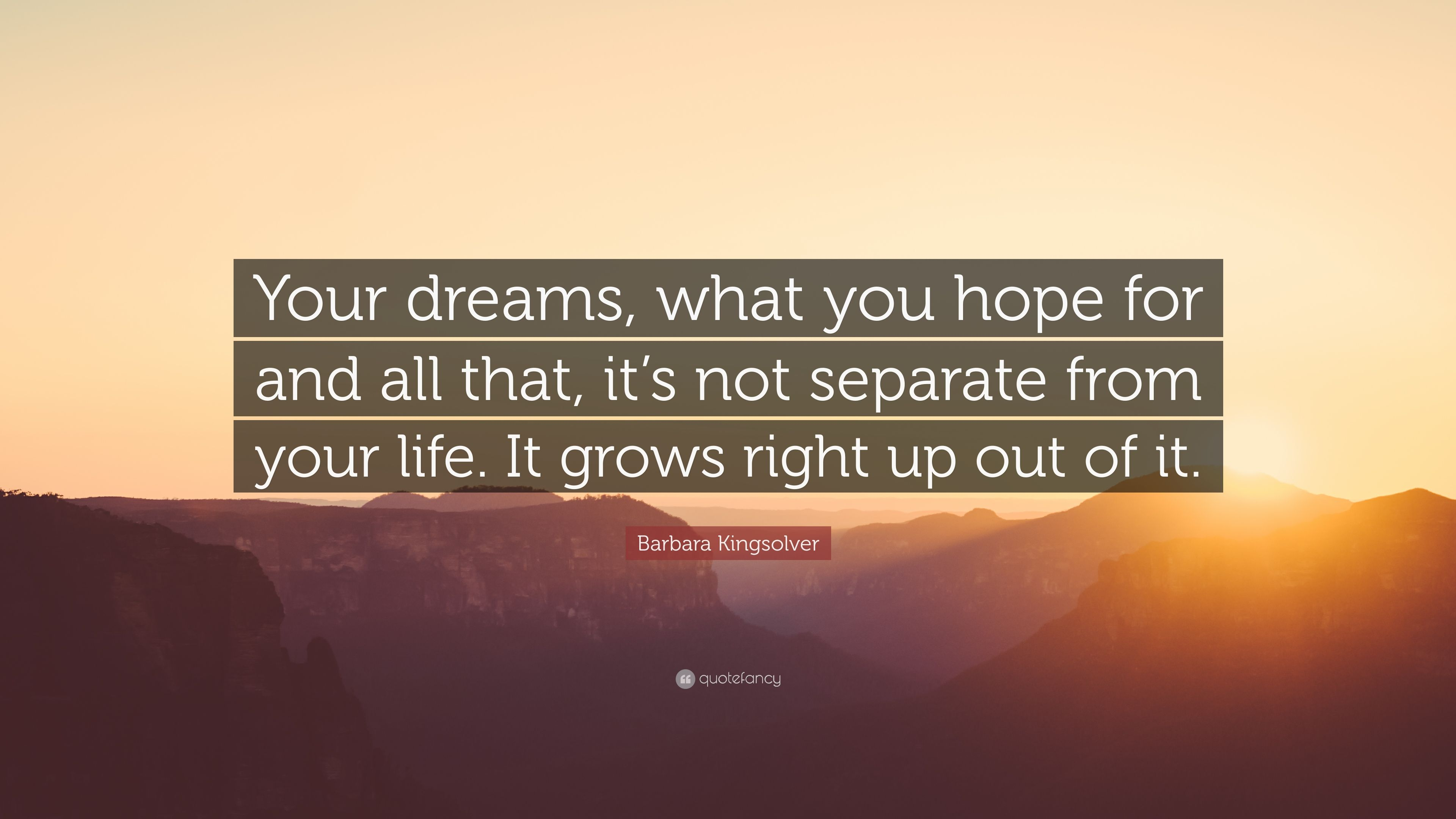 "Barbara Kingsolver Quote: ""Your dreams, what you hope for and all that, it's  not separate from your life. It grows right up out of it."" (6 wallpapers) -  Quotefancy"