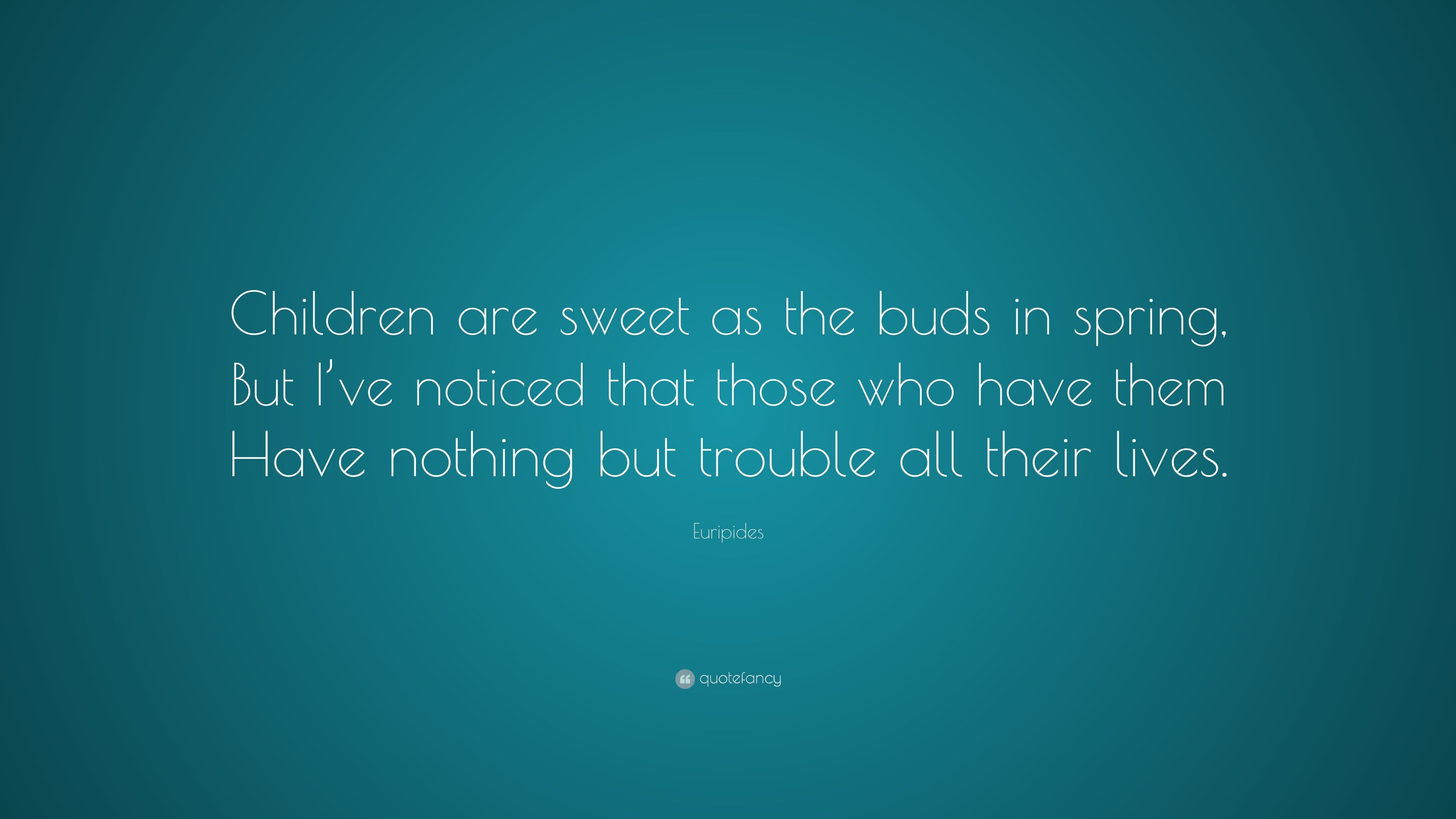 """Euripides Quote: """"Children Are Sweet As The Buds In Spring"""