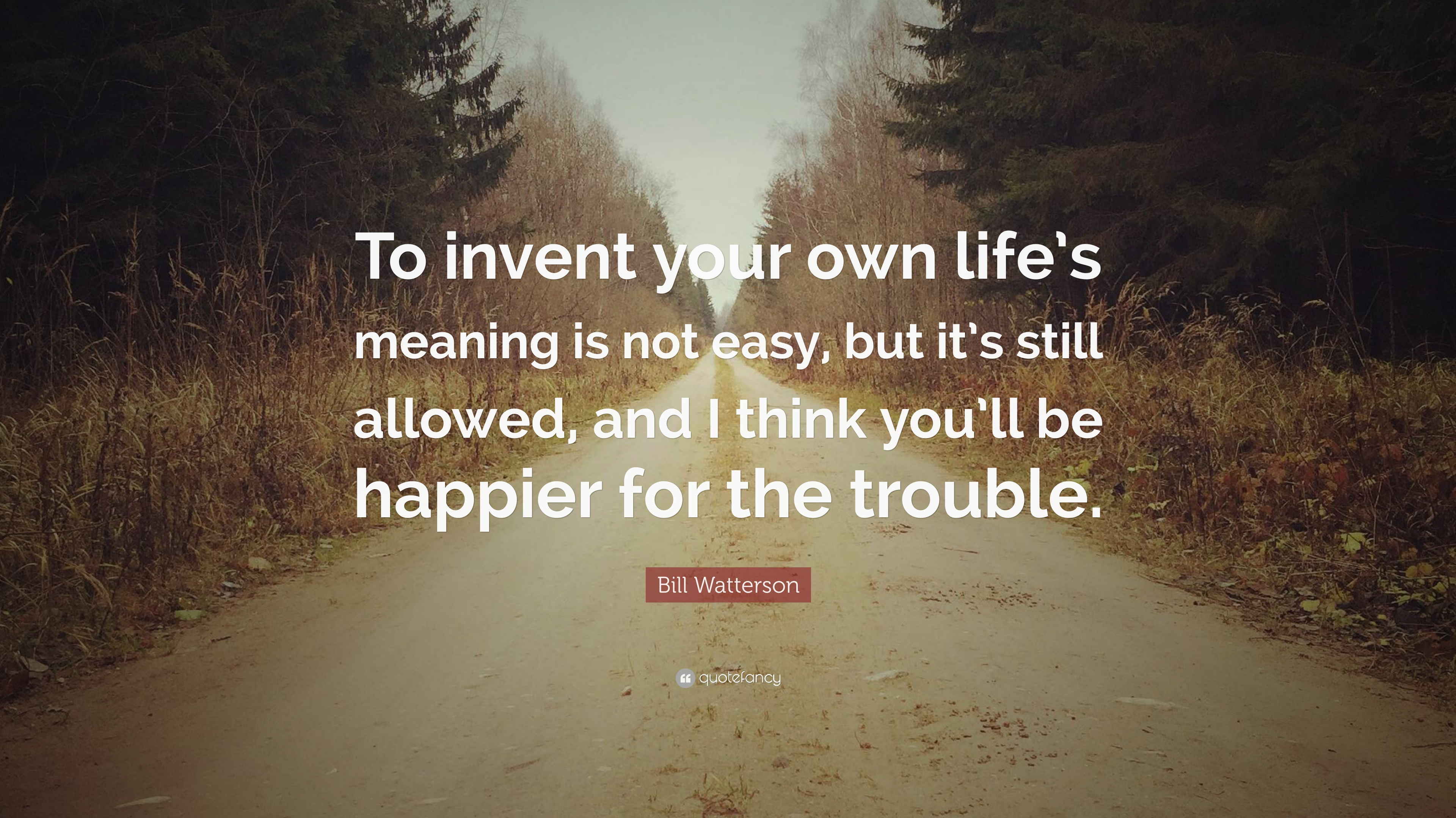 "Life Is Not Easy Quotes Awesome Bill Watterson Quote ""To Invent Your Own Life's Meaning Is Not"