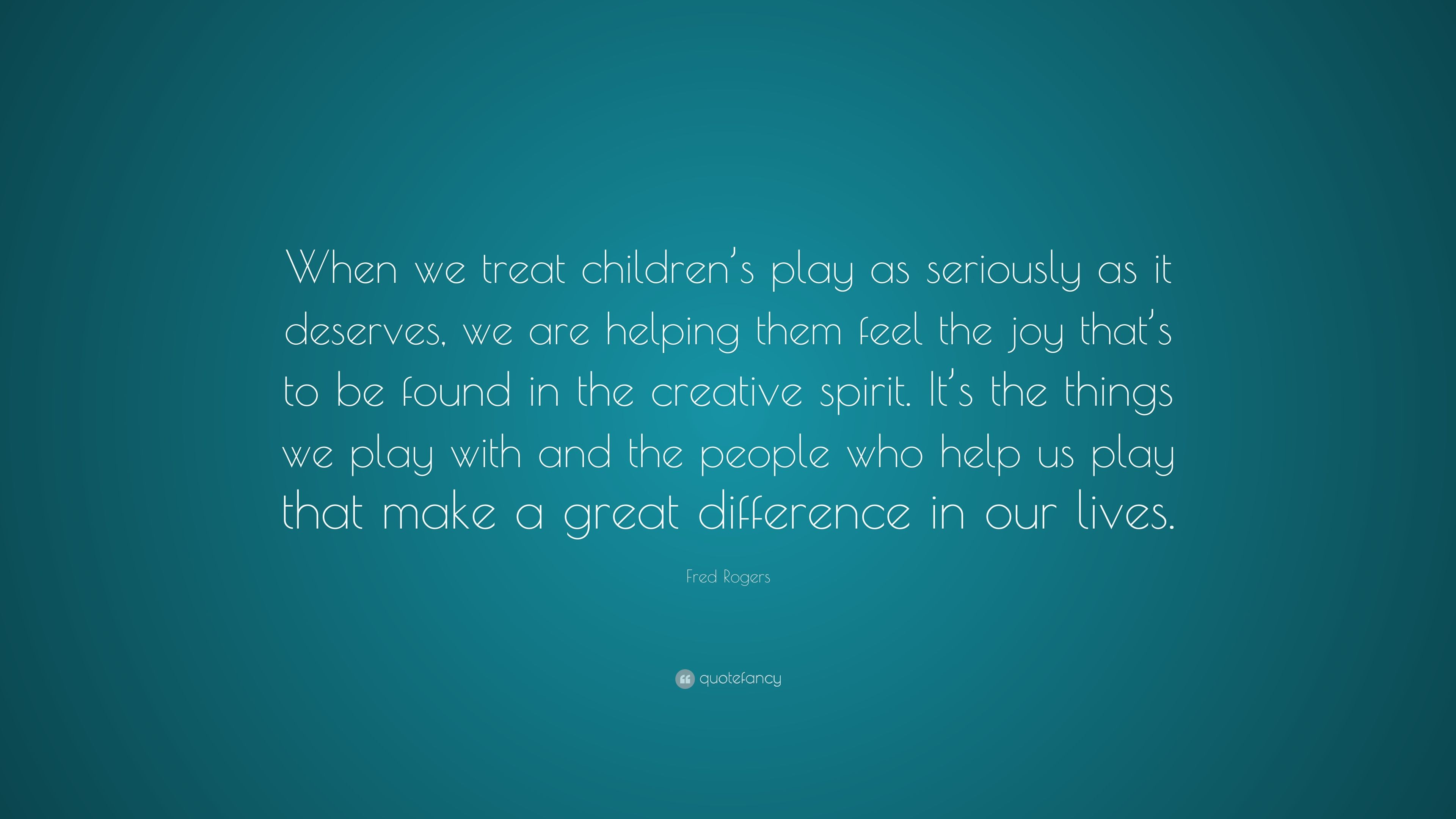 Fred Rogers Quote When We Treat Children S Play As Seriously As It Deserves We Are Helping Them Feel The Joy That S To Be Found In The Cr 10 Wallpapers Quotefancy