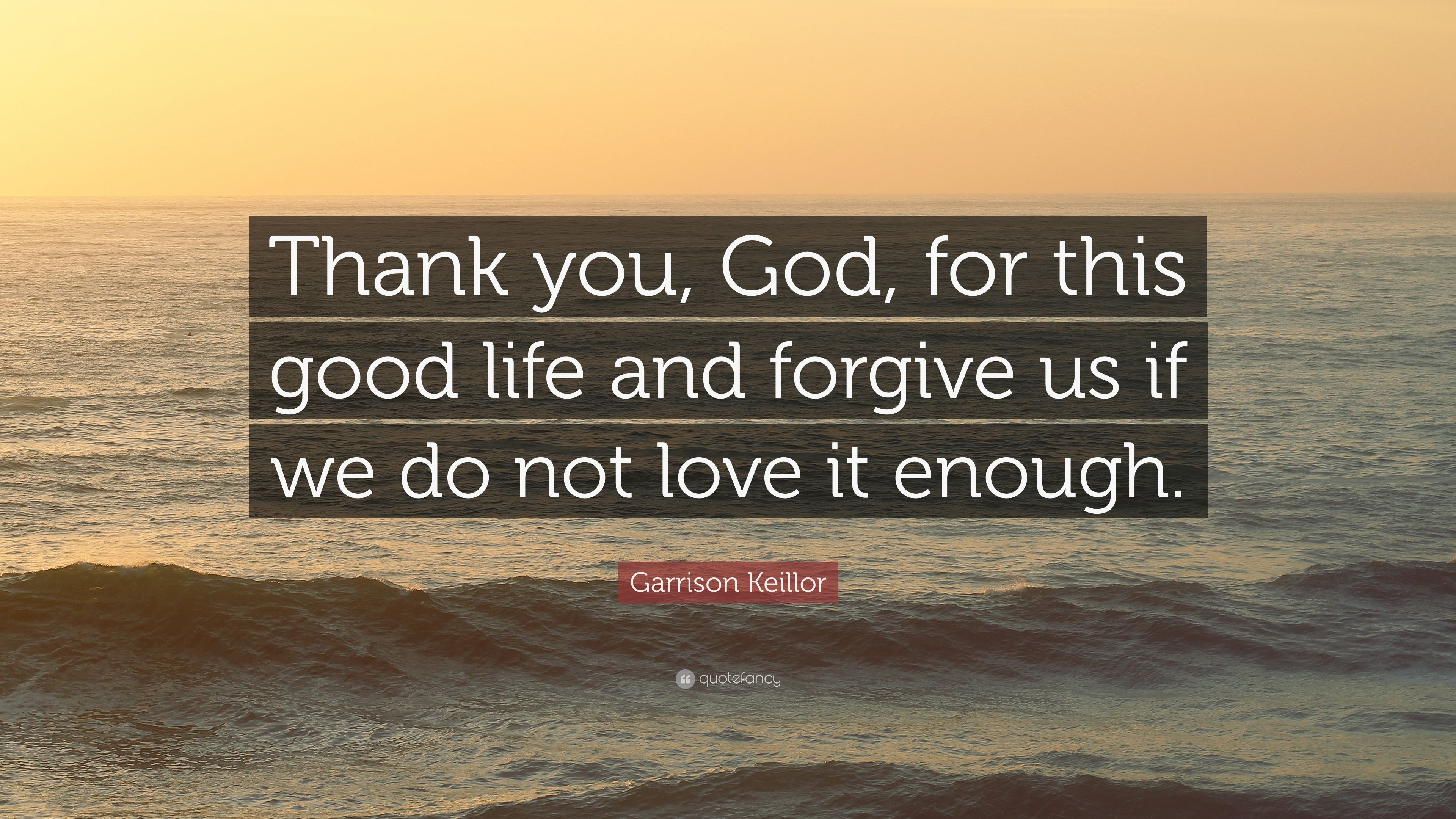 "Garrison Keillor Quote: ""Thank you, God, for this good life ..."