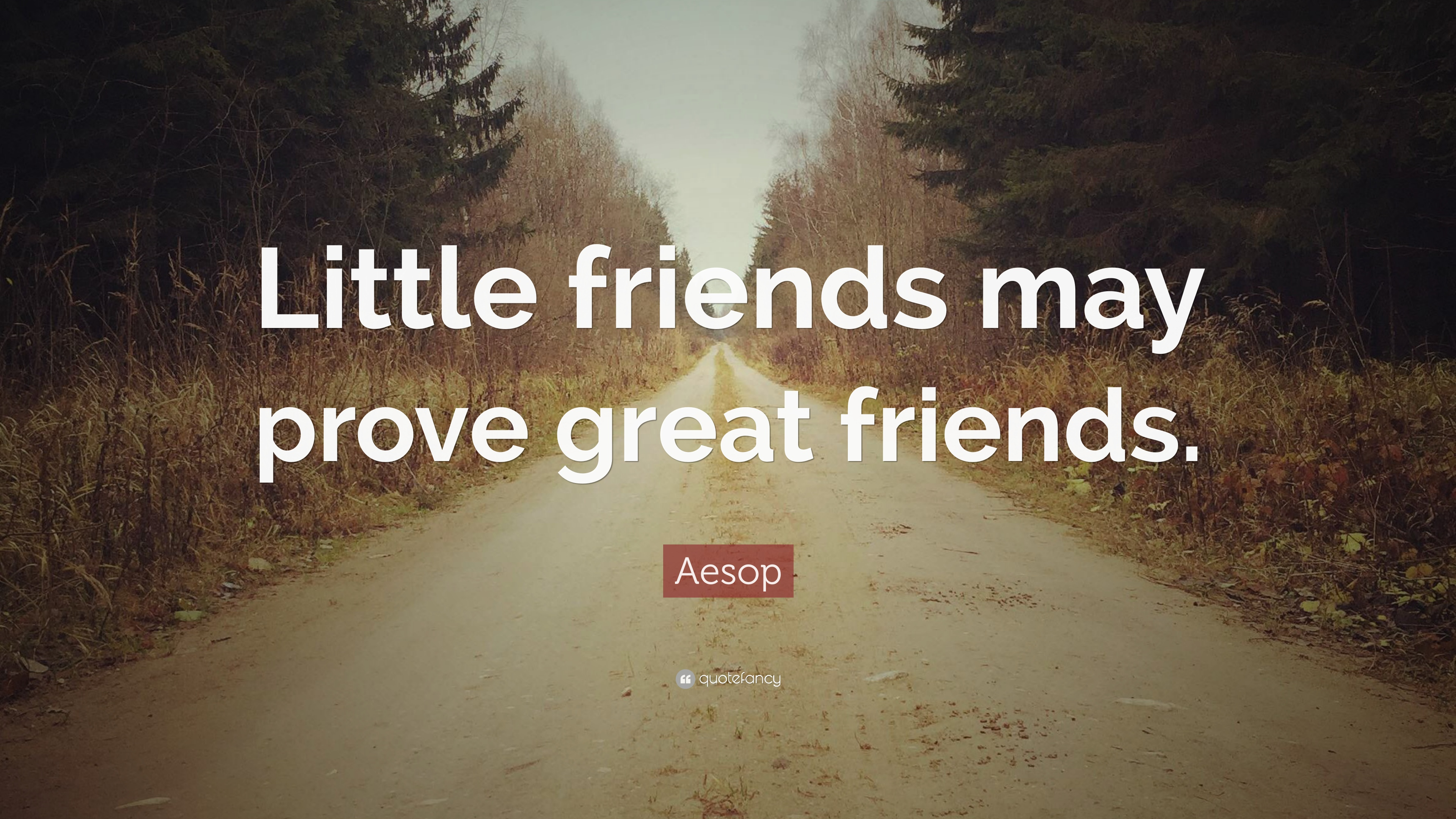 """Aesop Quote: """"Little friends may prove great friends."""" (10 ..."""
