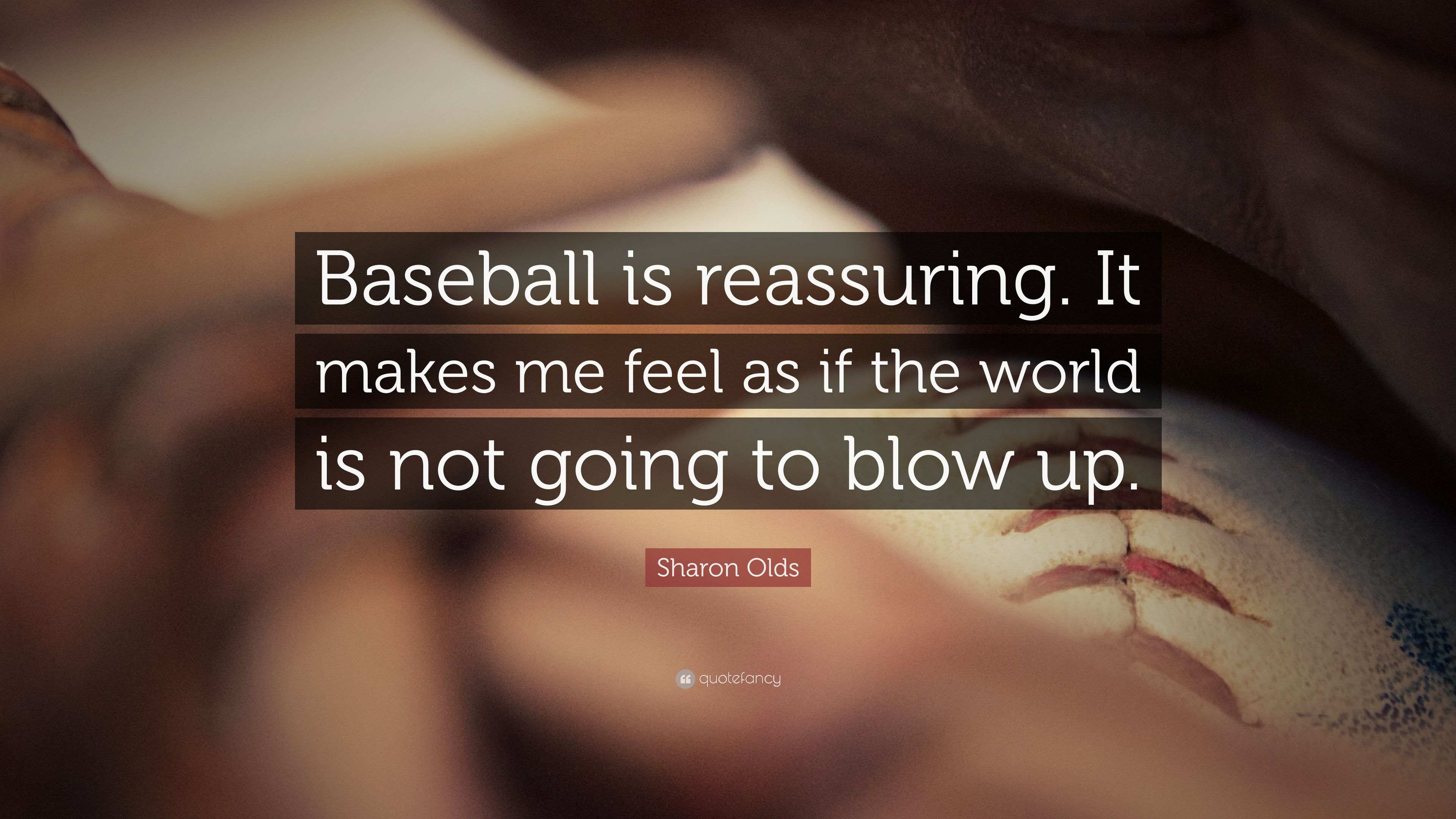 """Sharon Olds Quote: """"Baseball is reassuring. It makes me feel as if the"""