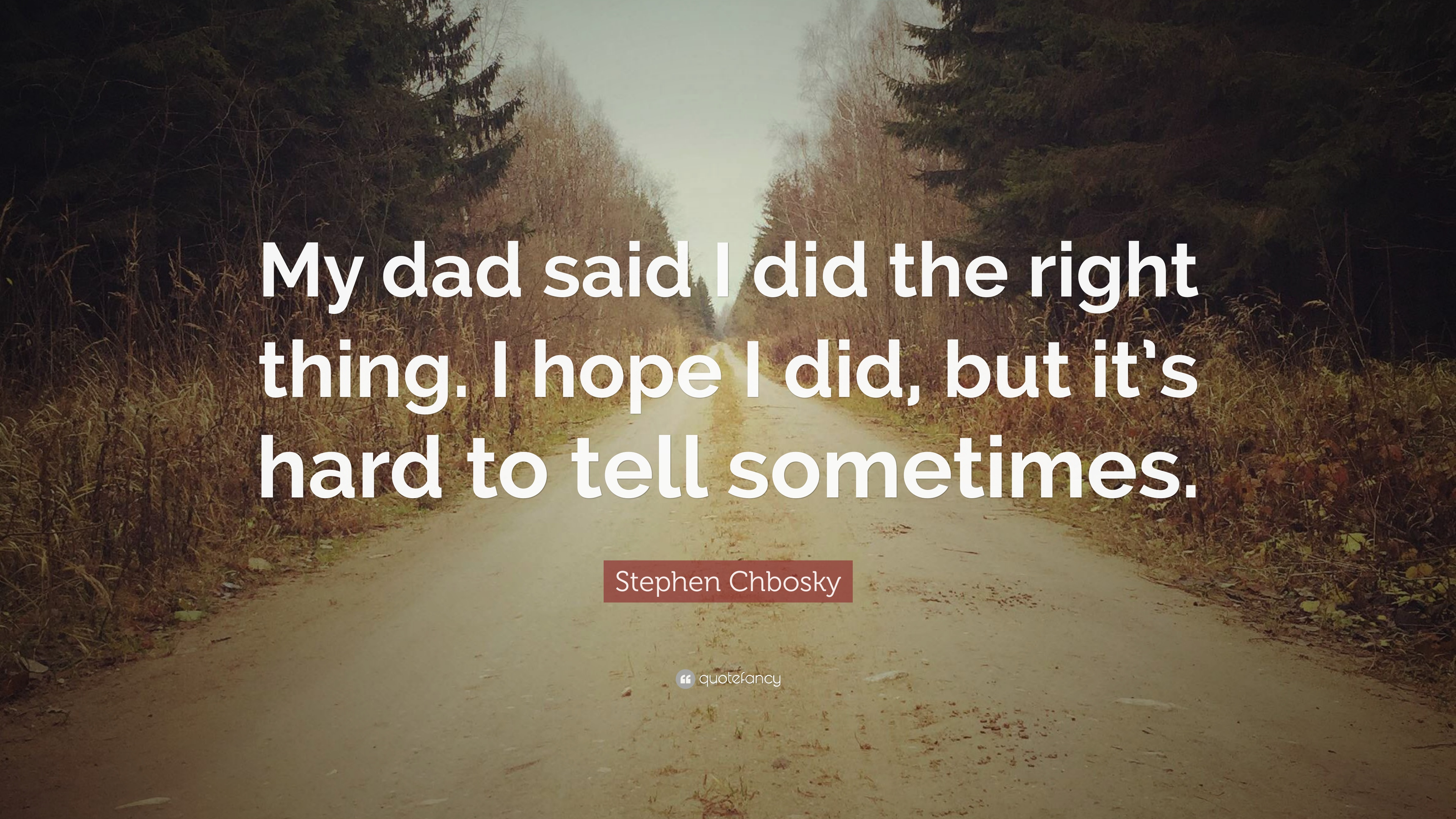 Stephen Chbosky Quote My Dad Said I Did The Right Thing I Hope I